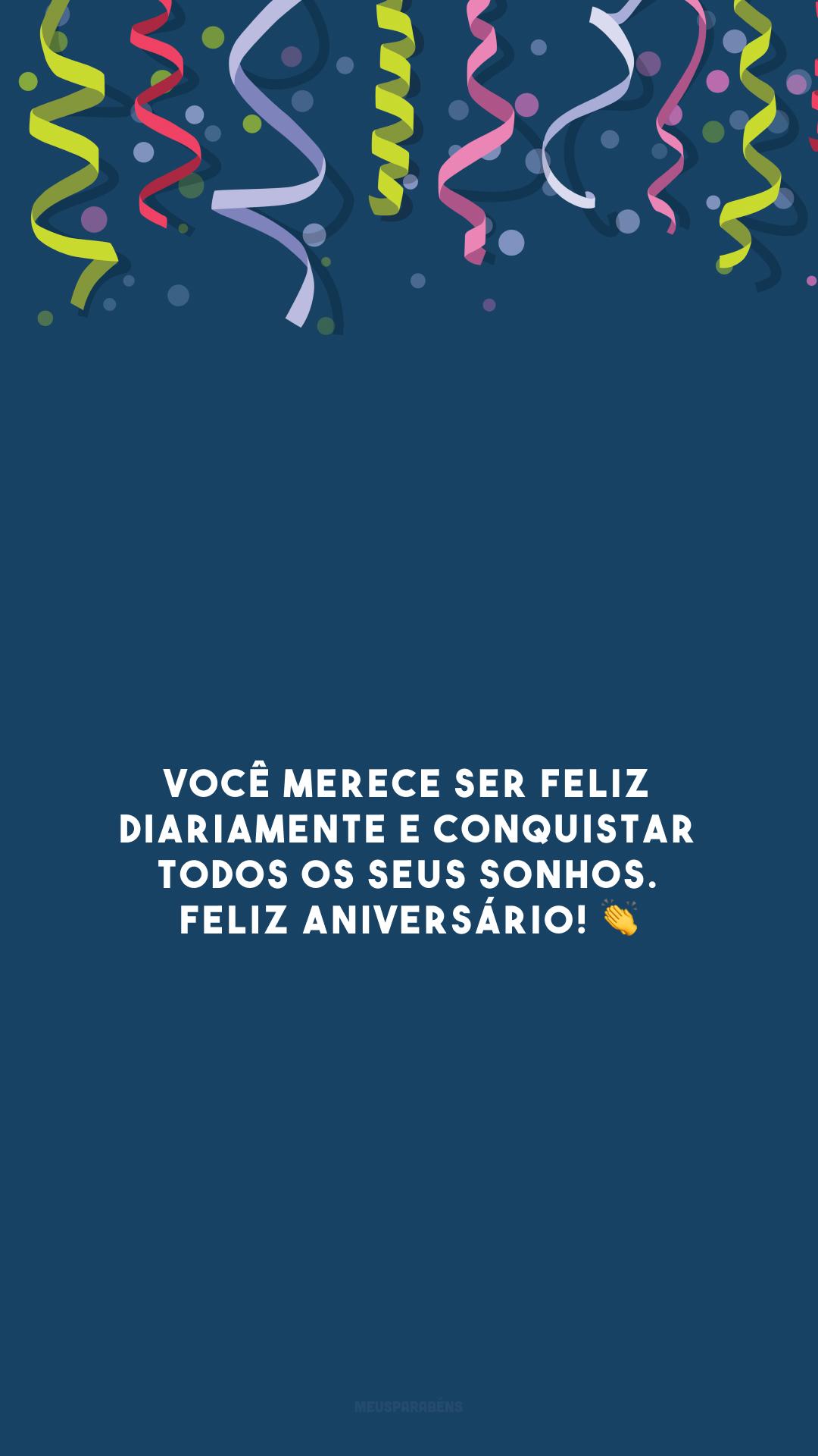 Você merece ser feliz diariamente e conquistar todos os seus sonhos. Feliz aniversário! 👏