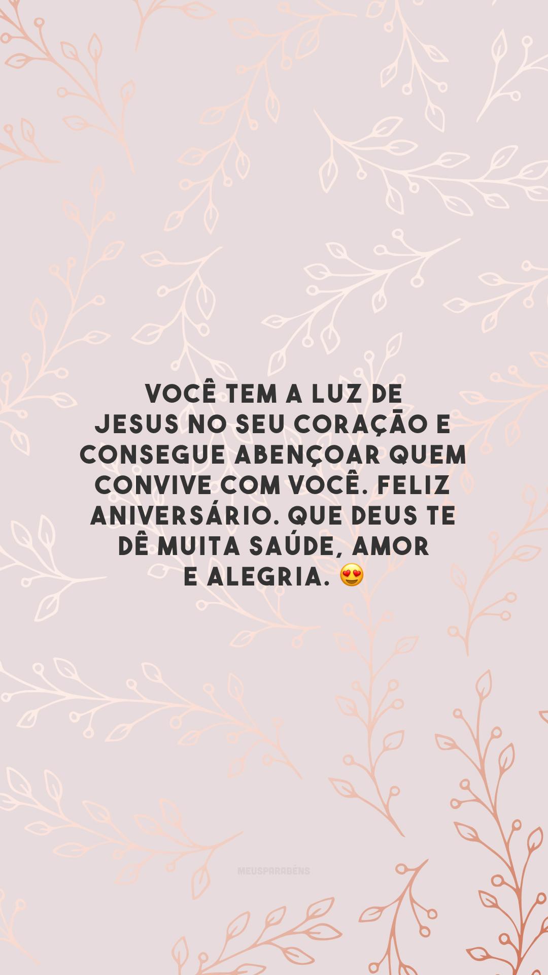 Você tem a luz de Jesus no seu coração e consegue abençoar quem convive com você. Feliz aniversário. Que Deus te dê muita saúde, amor e alegria. 😍
