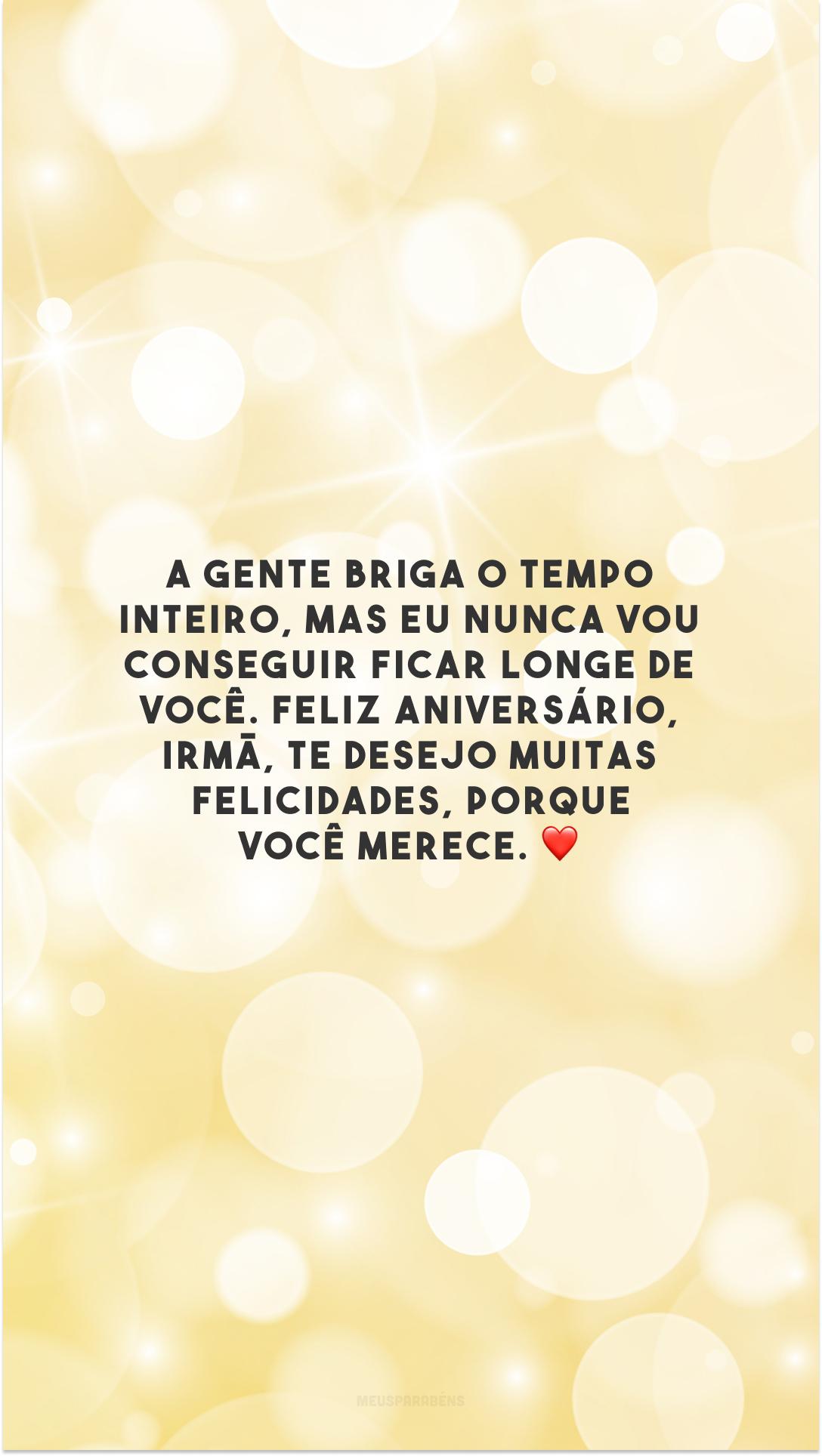 A gente briga o tempo inteiro, mas eu nunca vou conseguir ficar longe de você. Feliz aniversário, irmã, te desejo muitas felicidades, porque você merece. ❤️