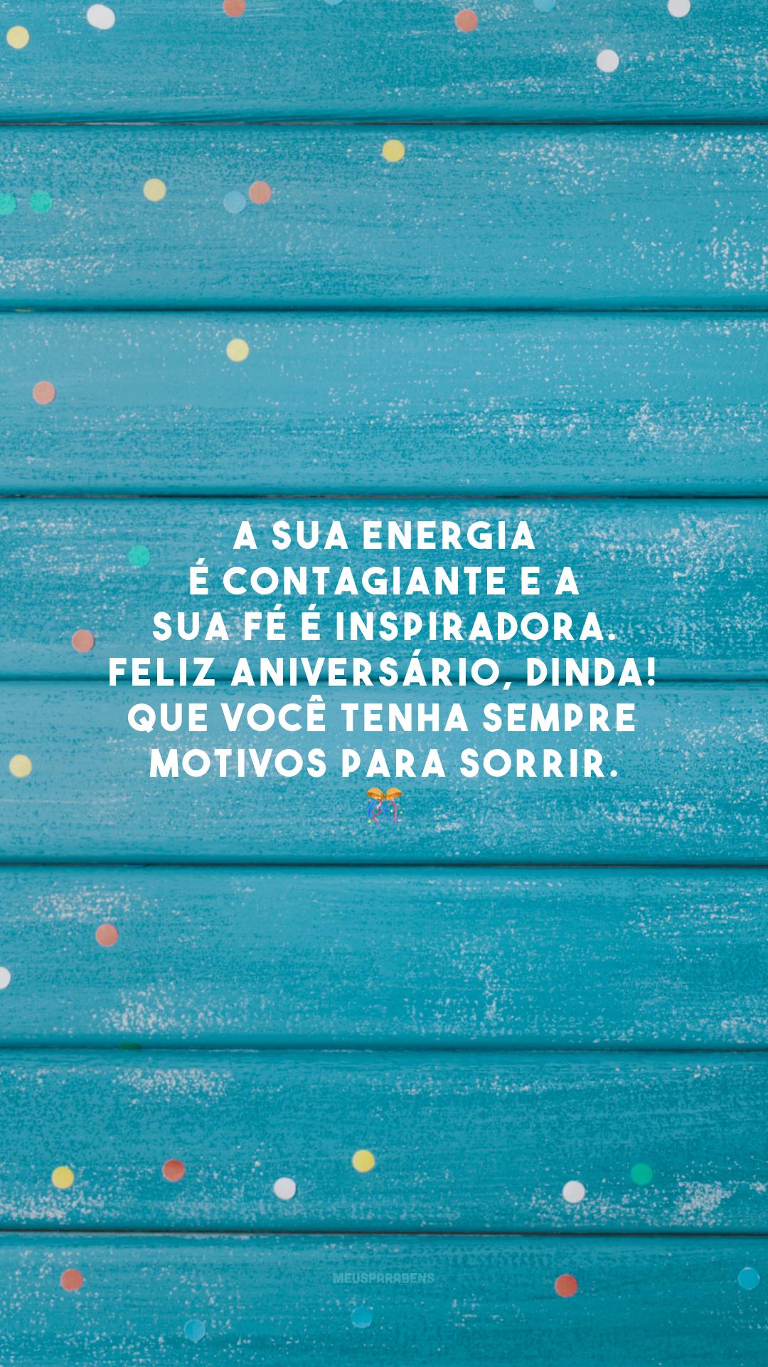 A sua energia é contagiante e a sua fé é inspiradora. Feliz aniversário, dinda! Que você tenha sempre motivos para sorrir. 🎊