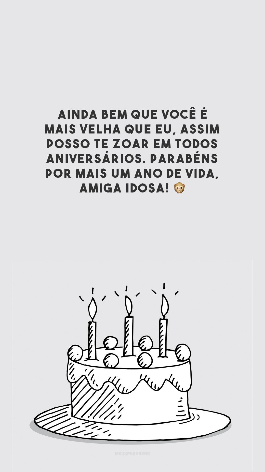 Ainda bem que você é mais velha que eu, assim posso te zoar em todos aniversários. Parabéns por mais um ano de vida, amiga idosa! 🙊