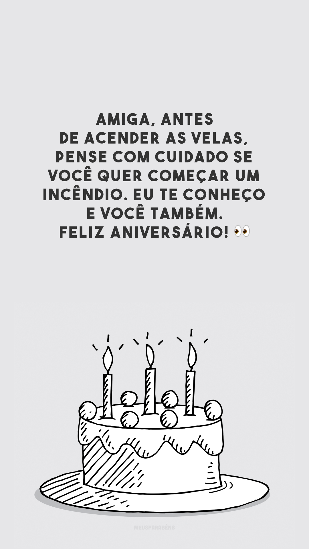 Amiga, antes de acender as velas, pense com cuidado se você quer começar um incêndio. Eu te conheço e você também. Feliz aniversário! 👀