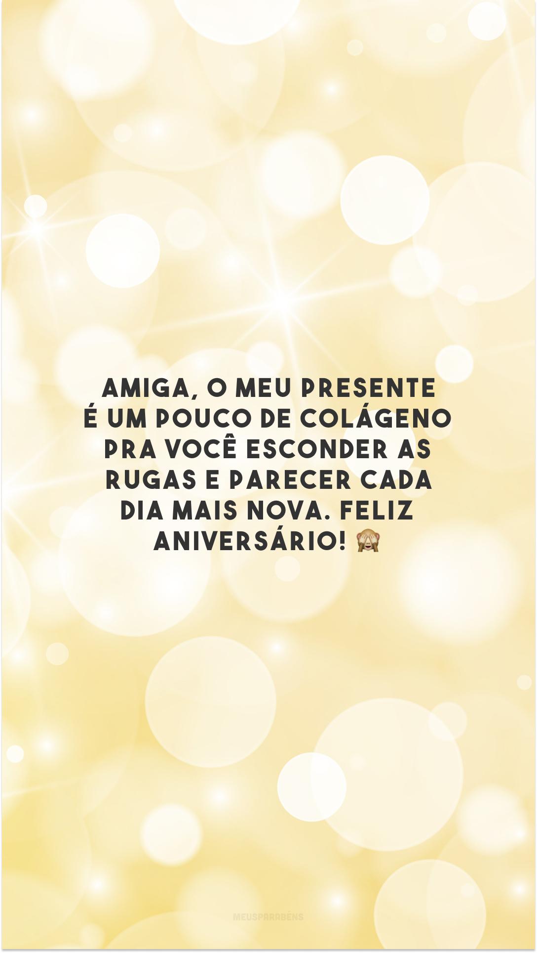 Amiga, o meu presente é um pouco de colágeno pra você esconder as rugas e parecer cada dia mais nova. Feliz aniversário! 🙈