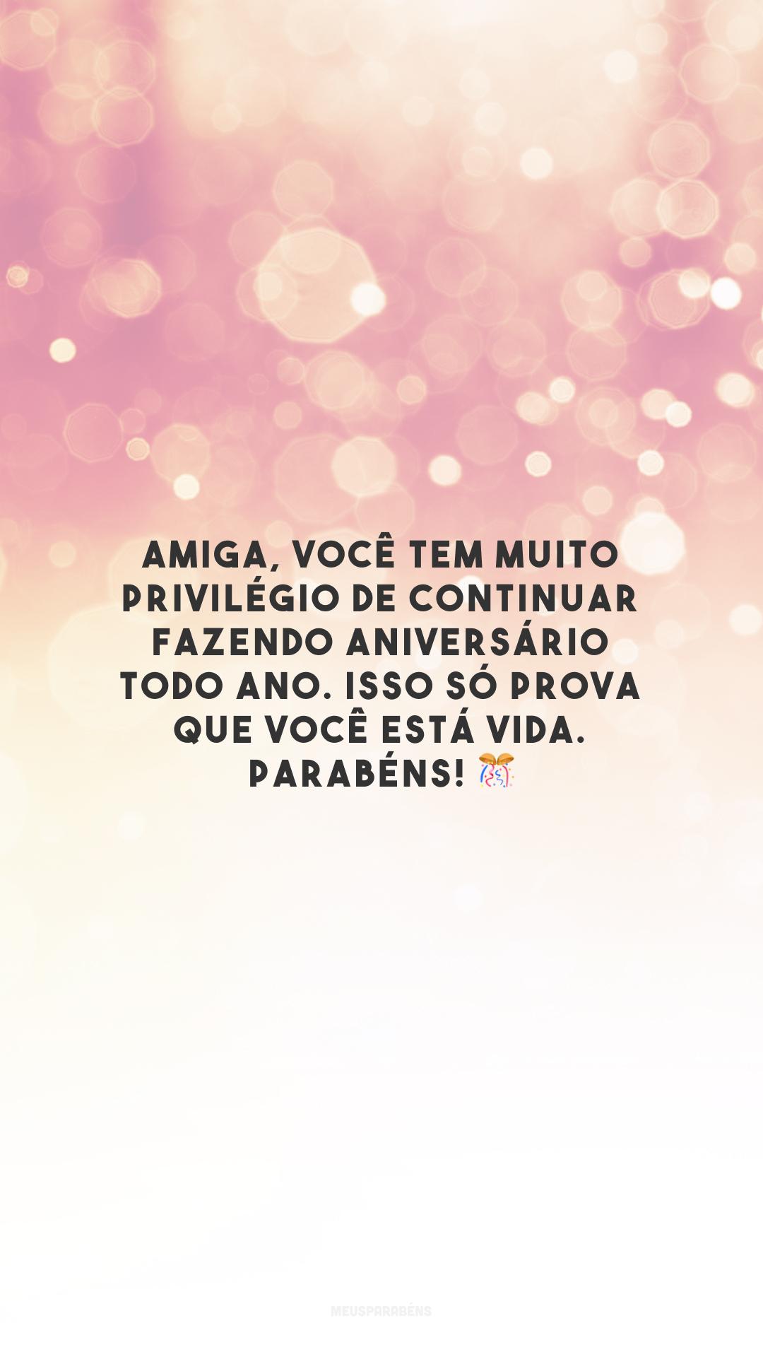 Amiga, você tem muito privilégio de continuar fazendo aniversário todo ano. Isso só prova que você está vida. Parabéns! 🎊