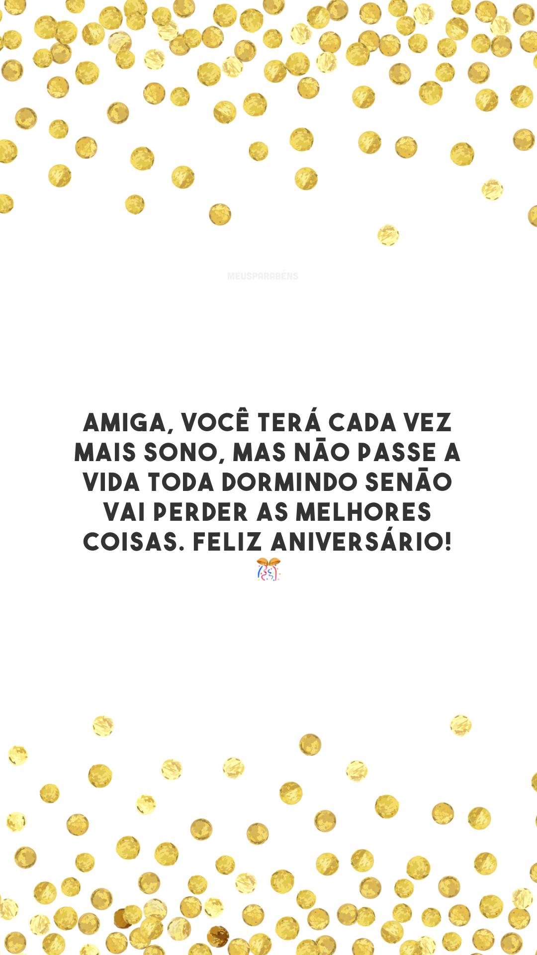 Amiga, você terá cada vez mais sono, mas não passe a vida toda dormindo senão vai perder as melhores coisas. Feliz aniversário! 🎊