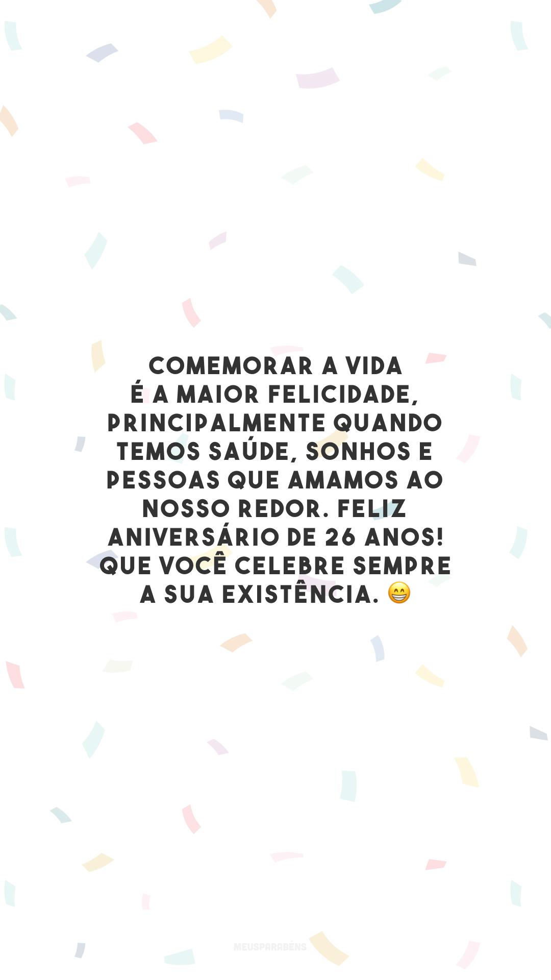 Comemorar a vida é a maior felicidade, principalmente quando temos saúde, sonhos e pessoas que amamos ao nosso redor. Feliz aniversário de 26 anos! Que você celebre sempre a sua existência. 😁