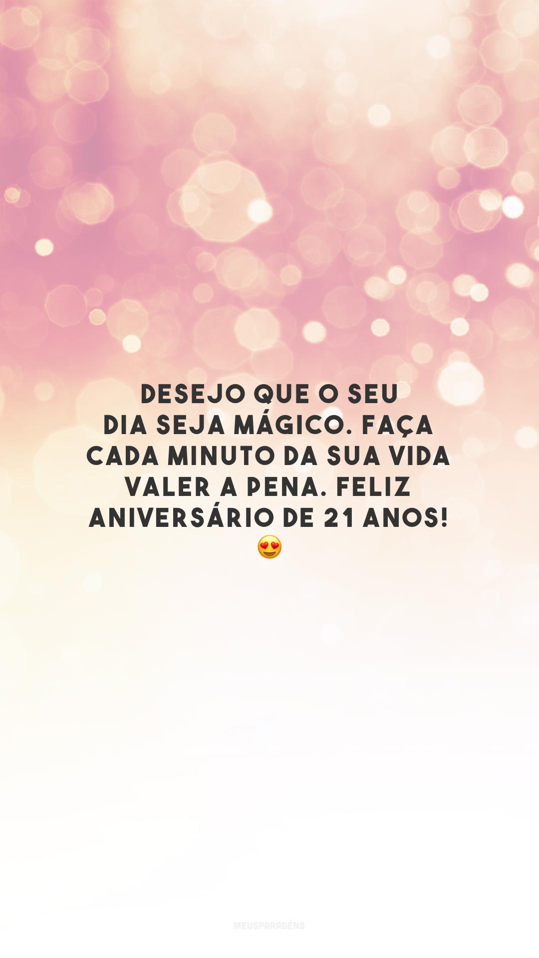 Desejo que o seu dia seja mágico. Faça cada minuto da sua vida valer a pena. Feliz aniversário de 21 anos! 😍