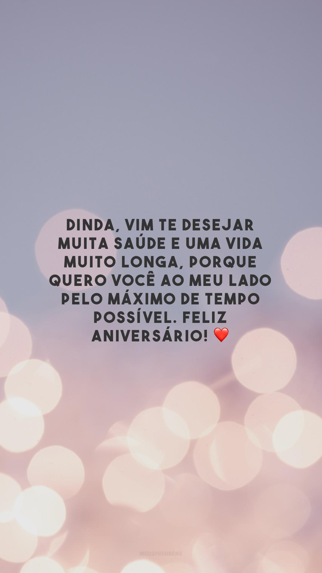 Dinda, vim te desejar muita saúde e uma vida muito longa, porque quero você ao meu lado pelo máximo de tempo possível. Feliz aniversário! ❤️