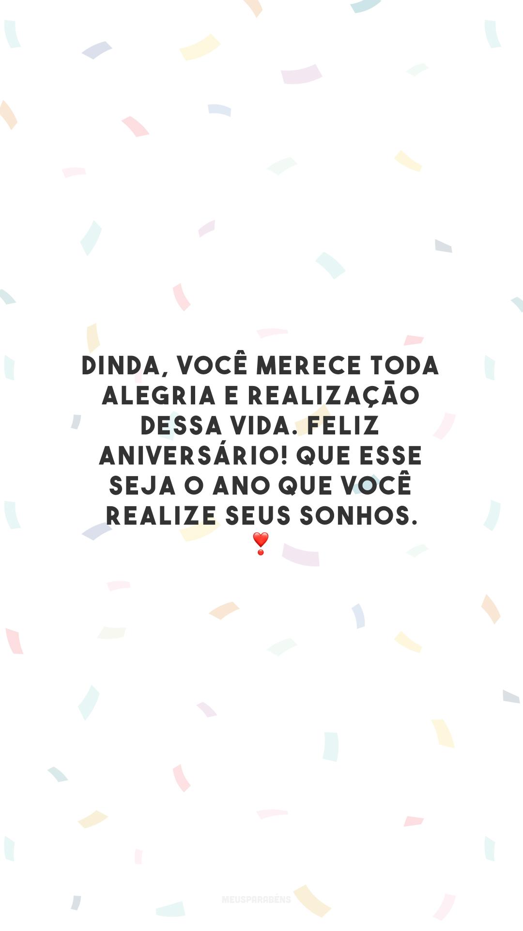 Dinda, você merece toda alegria e realização dessa vida. Feliz aniversário! Que esse seja o ano que você realize seus sonhos. ❣️