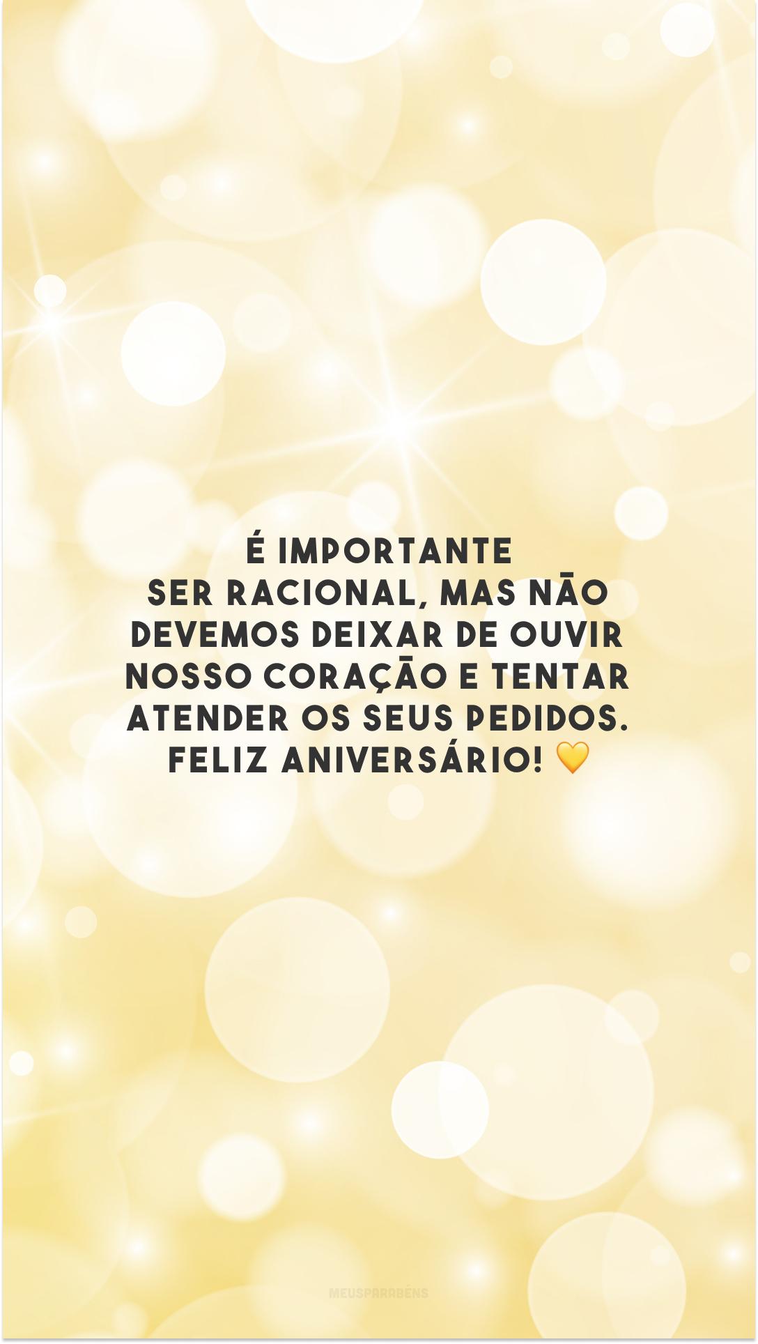 É importante ser racional, mas não devemos deixar de ouvir nosso coração e tentar atender os seus pedidos. Feliz aniversário! 💛