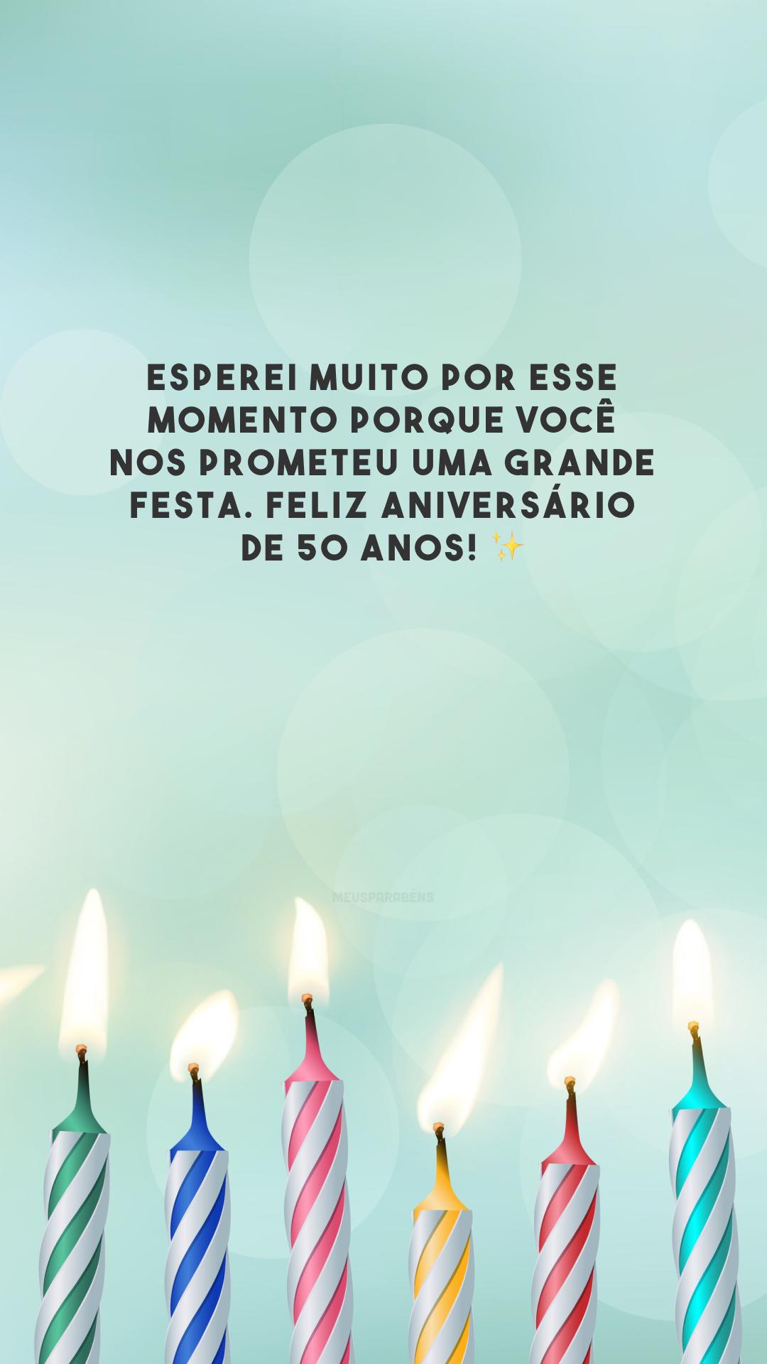 Esperei muito por esse momento porque você nos prometeu uma grande festa. Feliz aniversário de 50 anos! ✨