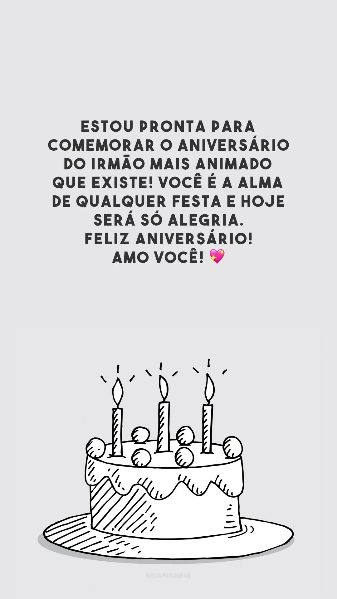 Estou pronta para comemorar o aniversário do irmão mais animado que existe! Você é a alma de qualquer festa e hoje será só alegria. Feliz aniversário! Amo você! 💖