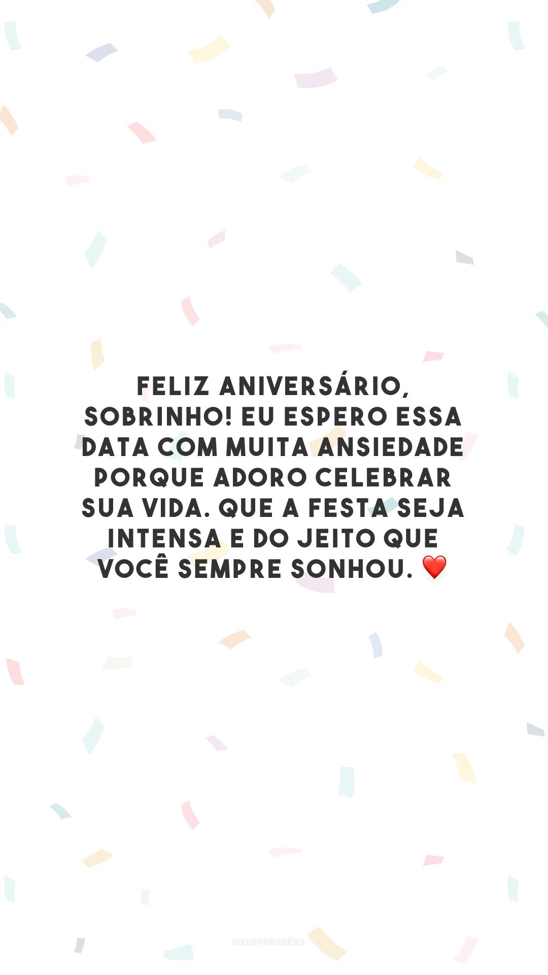 Feliz aniversário, sobrinho! Eu espero essa data com muita ansiedade porque adoro celebrar sua vida. Que a festa seja intensa e do jeito que você sempre sonhou. ❤️