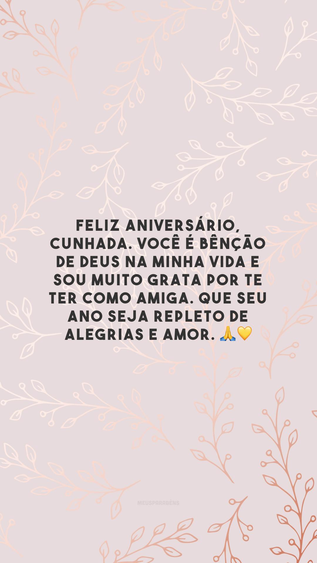 Feliz aniversário, cunhada. Você é bênção de Deus na minha vida e sou muito grata por te ter como amiga. Que seu ano seja repleto de alegrias e amor. 🙏💛