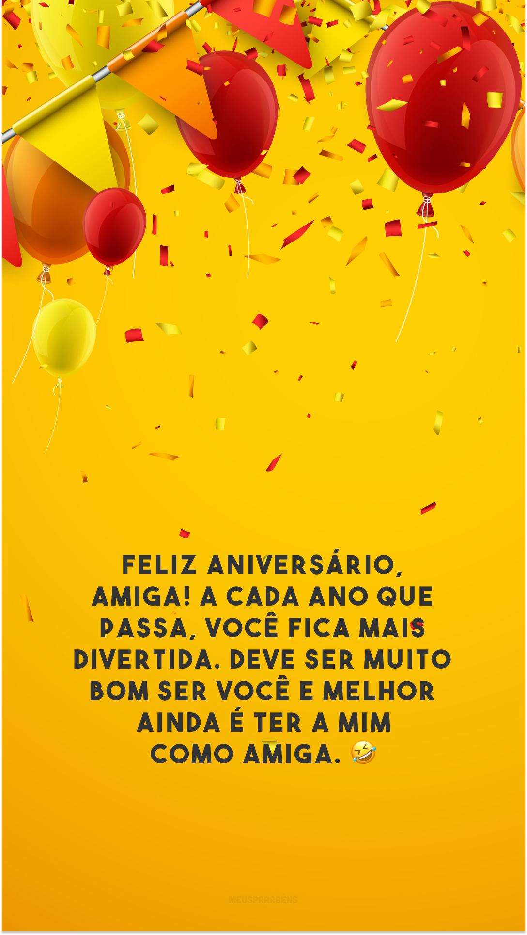Feliz aniversário, amiga! A cada ano que passa, você fica mais divertida. Deve ser muito bom ser você e melhor ainda é ter a mim como amiga. 🤣