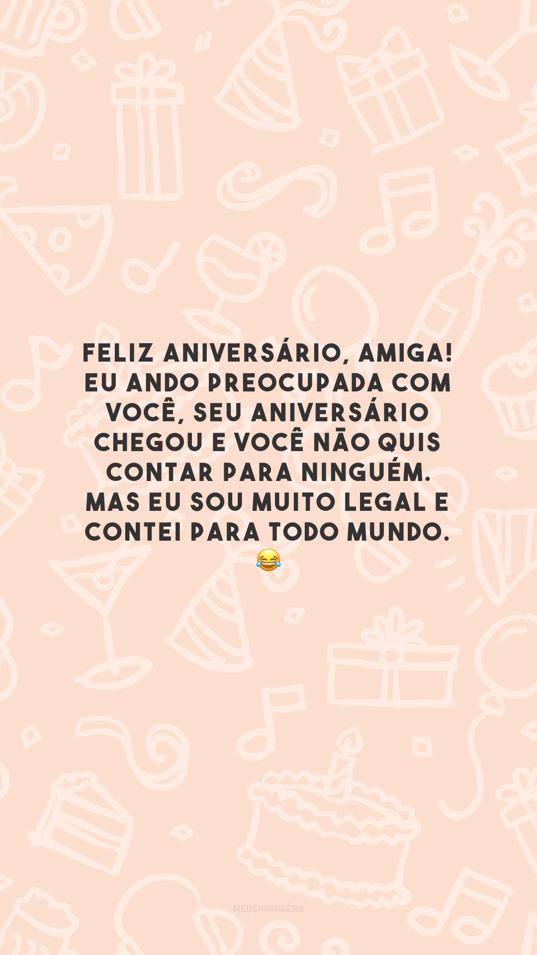 Feliz aniversário, amiga! Eu ando preocupada com você, seu aniversário chegou e você não quis contar para ninguém. Mas eu sou muito legal e contei para todo mundo. 😂
