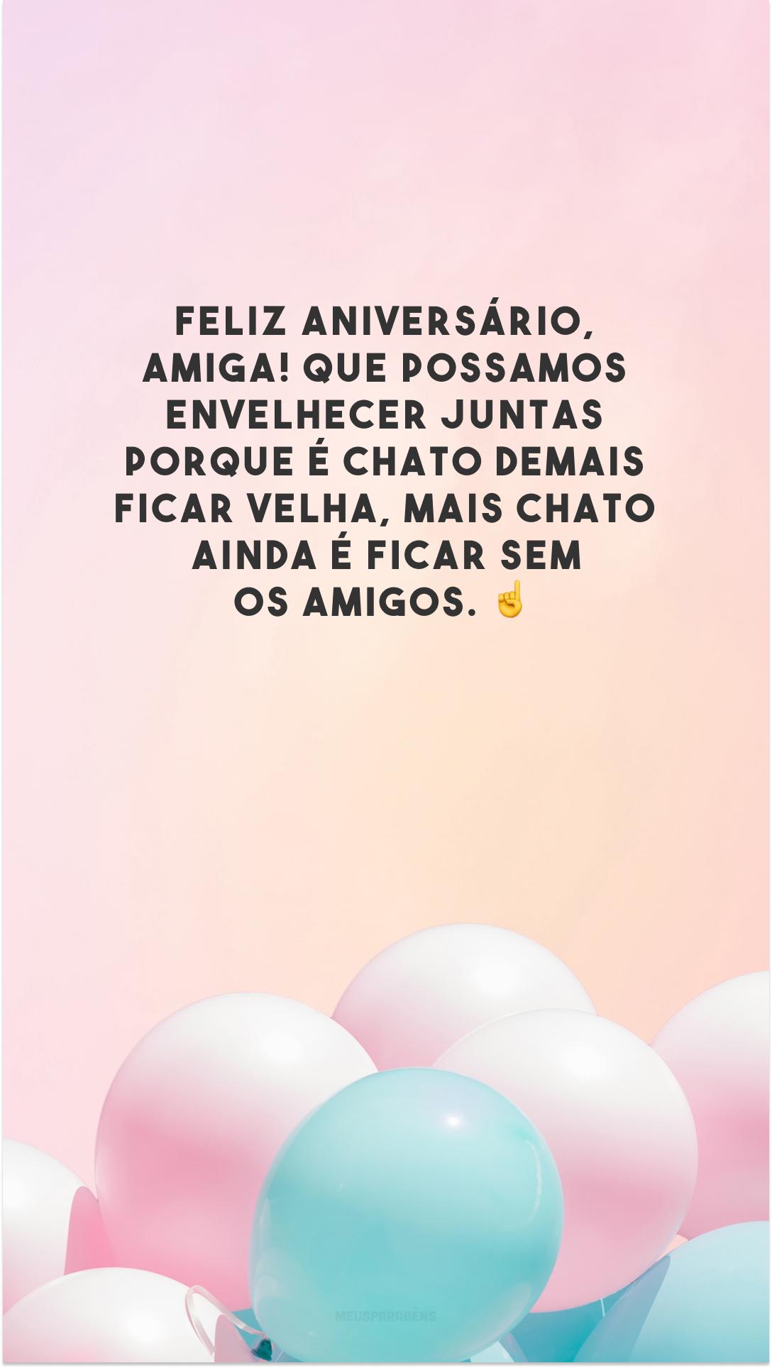 Feliz aniversário, amiga! Que possamos envelhecer juntas porque é chato demais ficar velha, mais chato ainda é ficar sem os amigos. ☝️