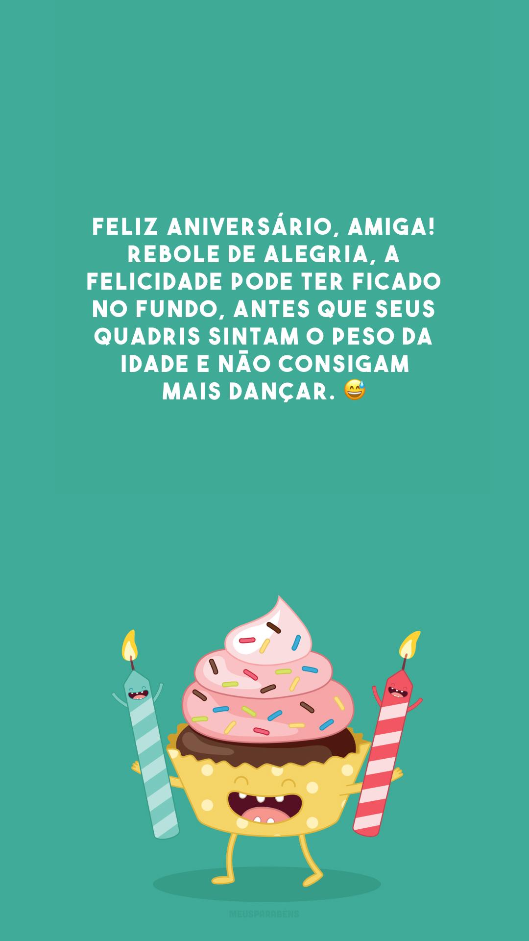 Feliz aniversário, amiga! Rebole de alegria, a felicidade pode ter ficado no fundo, antes que seus quadris sintam o peso da idade e não consigam mais dançar. 😅