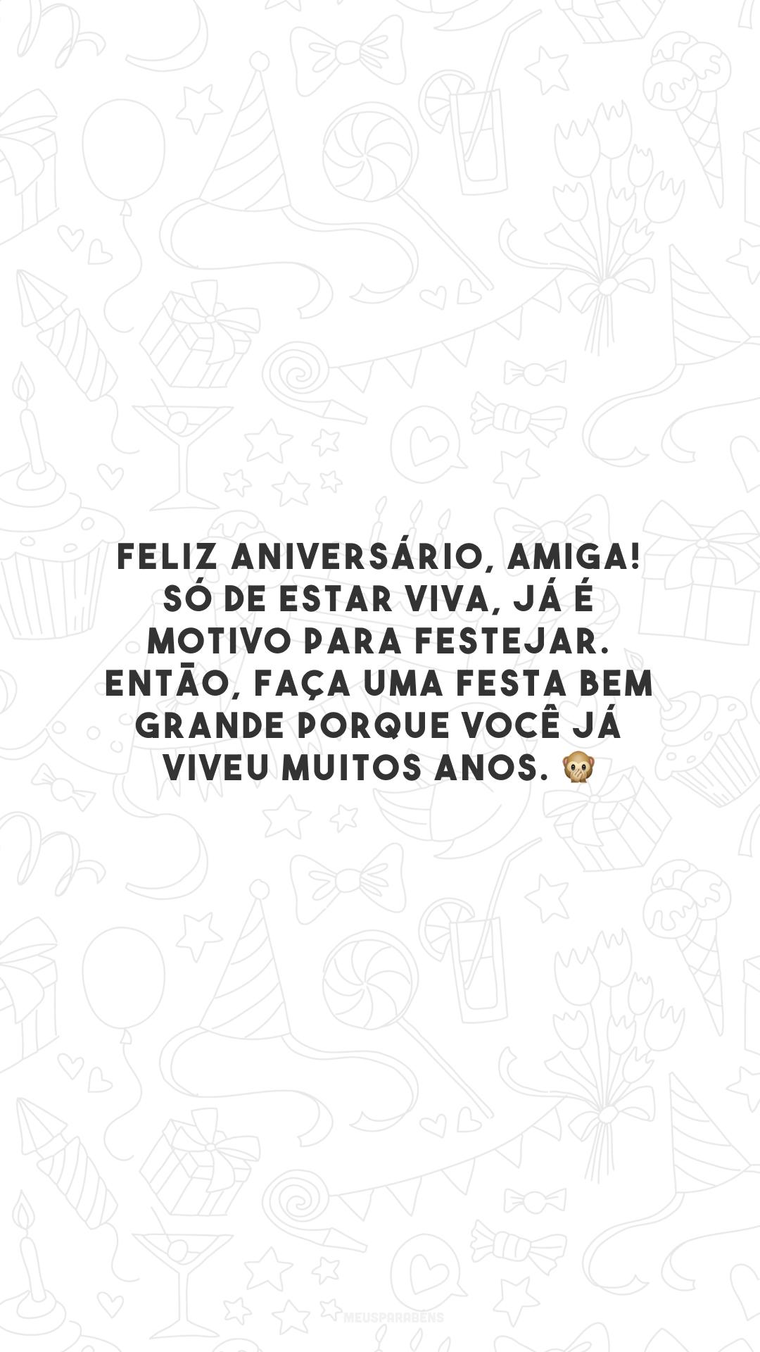 Feliz aniversário, amiga! Só de estar viva, já é motivo para festejar. Então, faça uma festa bem grande porque você já viveu muitos anos. 🙊