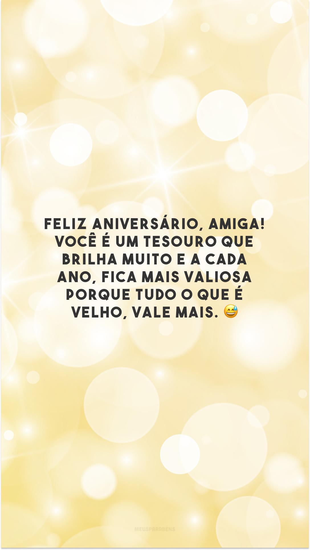Feliz aniversário, amiga! Você é um tesouro que brilha muito e a cada ano, fica mais valiosa porque tudo o que é velho, vale mais. 😅