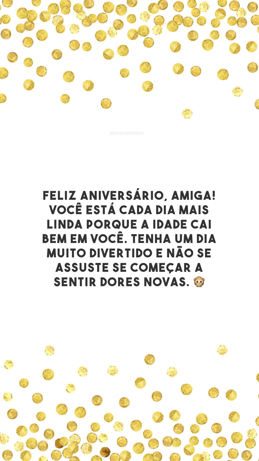Feliz aniversário, amiga! Você está cada dia mais linda porque a idade cai bem em você. Tenha um dia muito divertido e não se assuste se começar a sentir dores novas. 🙊