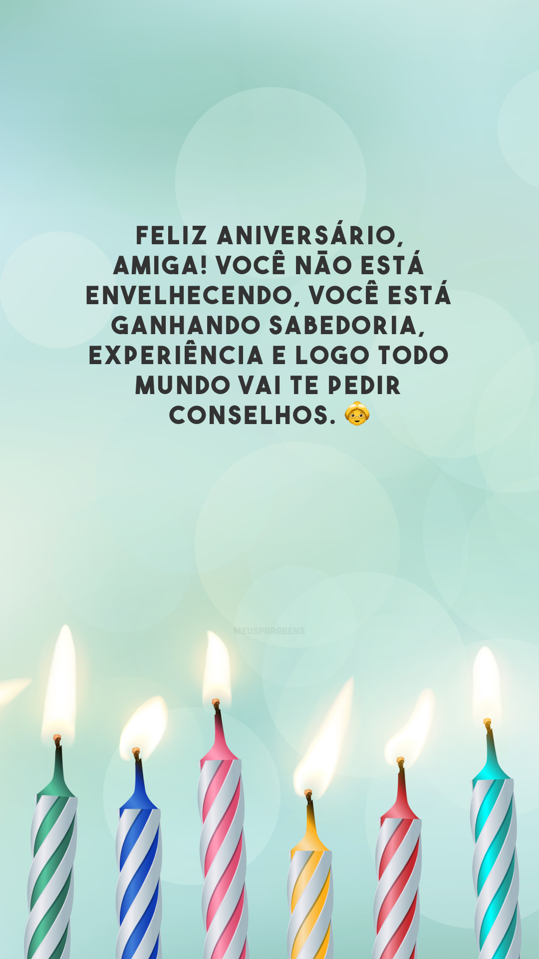 Feliz aniversário, amiga! Você não está envelhecendo, você está ganhando sabedoria, experiência e logo todo mundo vai te pedir conselhos. 👵