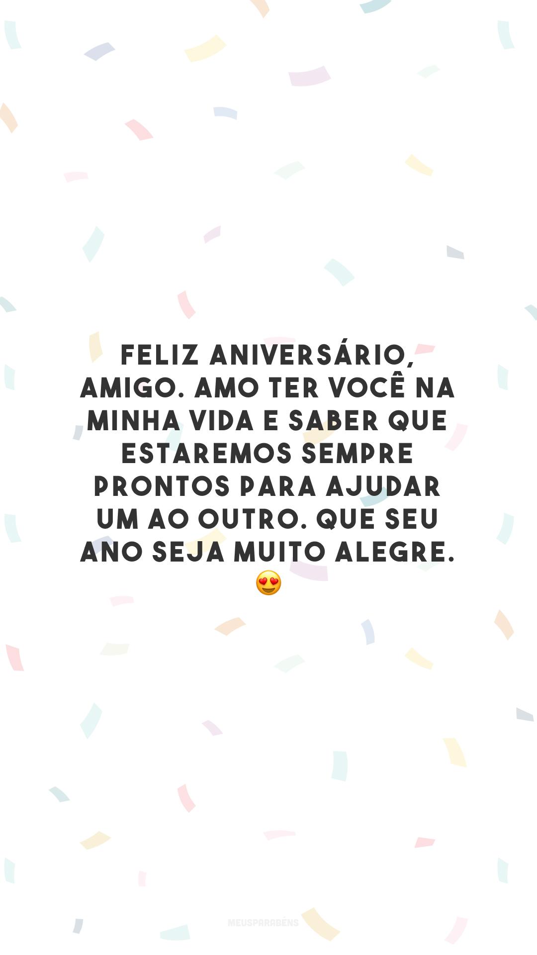 Feliz aniversário, amigo. Amo ter você na minha vida e saber que estaremos sempre prontos para ajudar um ao outro. Que seu ano seja muito alegre. 😍