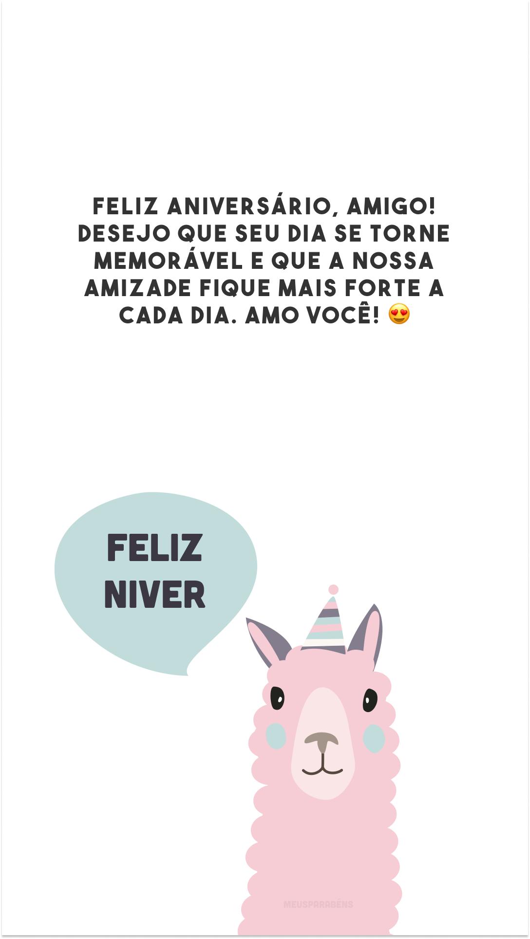 Feliz aniversário, amigo! Desejo que seu dia se torne memorável e que a nossa amizade fique mais forte a cada dia. Amo você! 😍