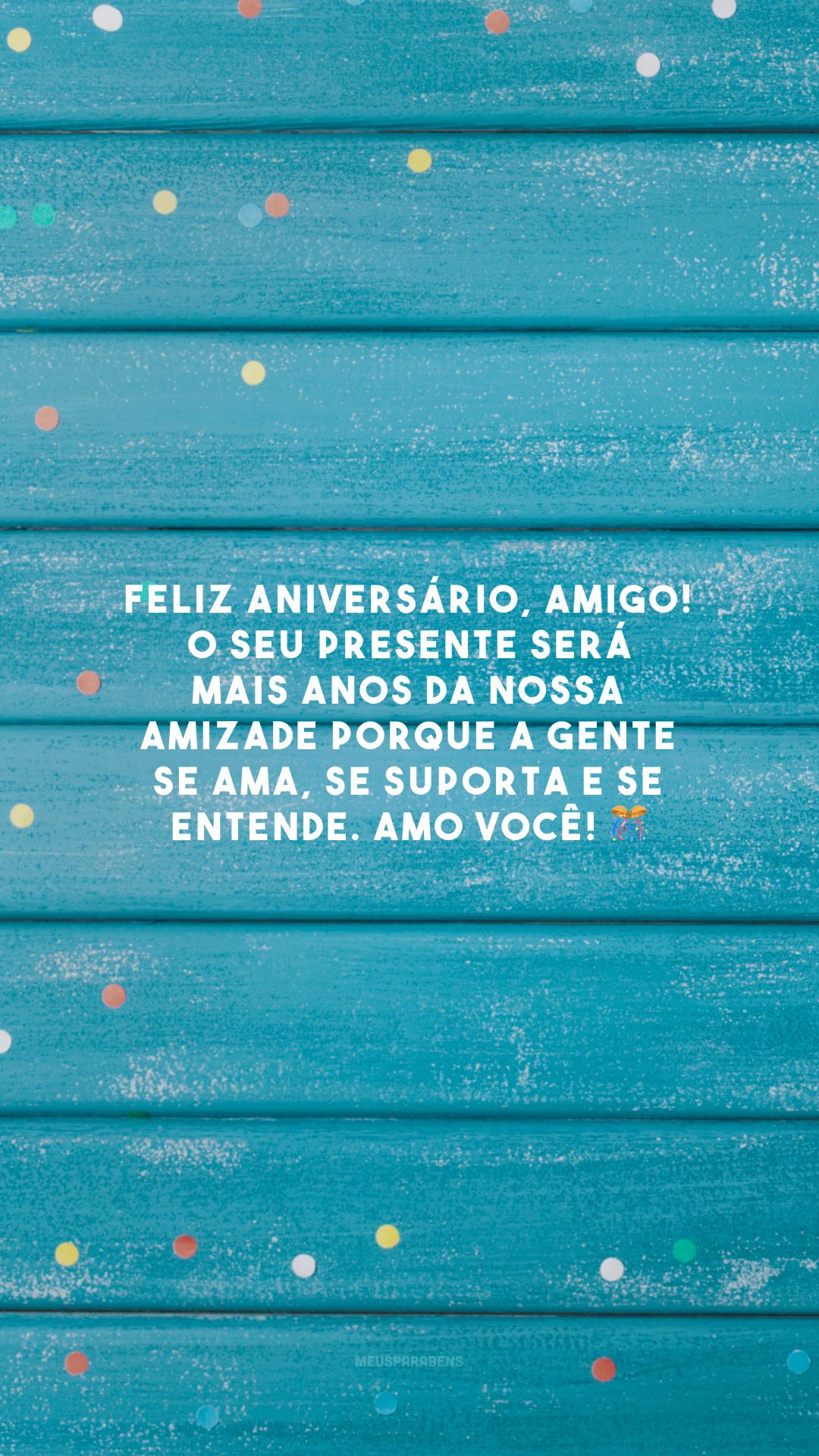 Feliz aniversário, amigo! O seu presente será mais anos da nossa amizade porque a gente se ama, se suporta e se entende. Amo você! 🎊