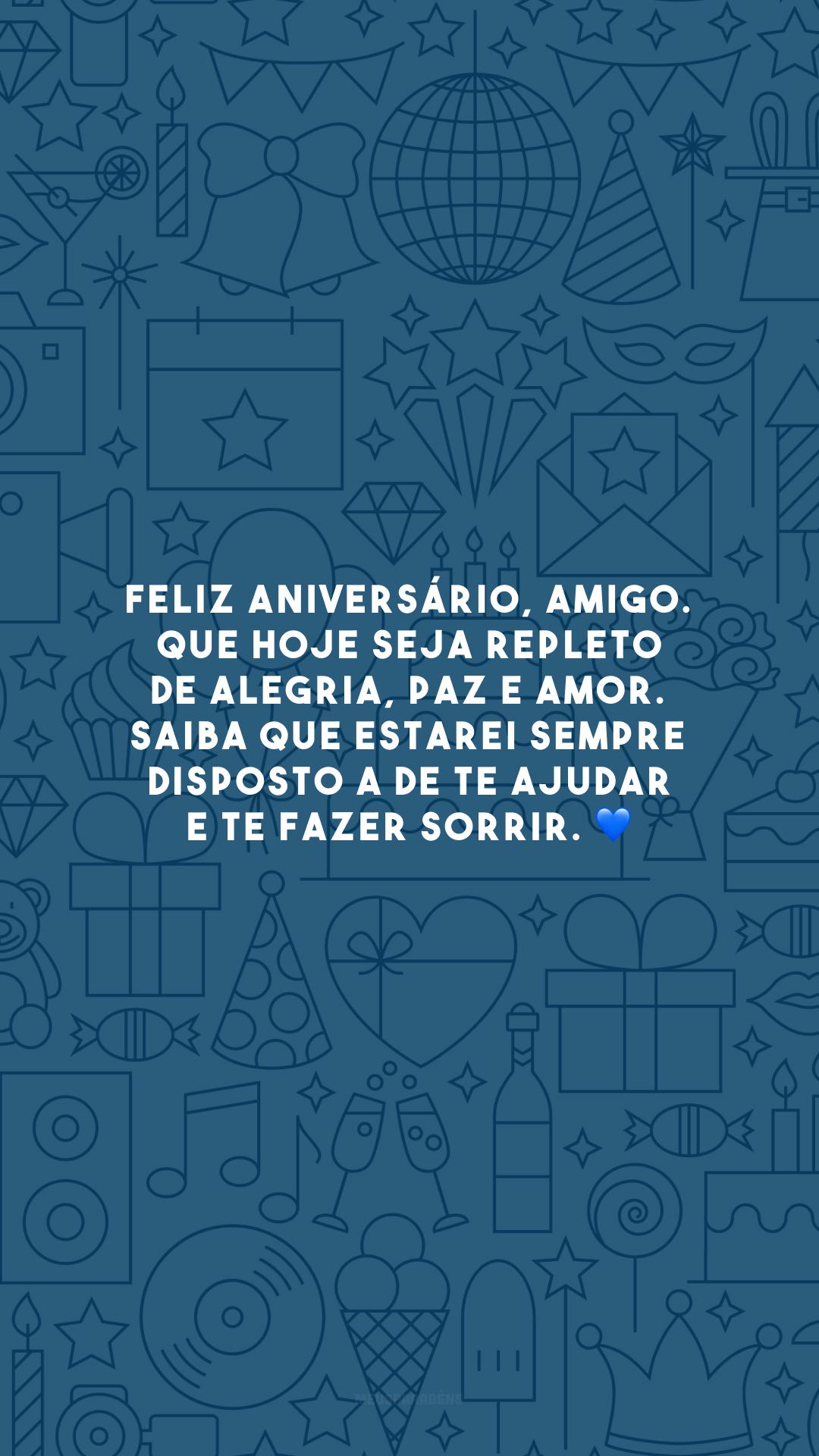 Feliz aniversário, amigo. Que hoje seja repleto de alegria, paz e amor. Saiba que estarei sempre disposto a de te ajudar e te fazer sorrir. 💙