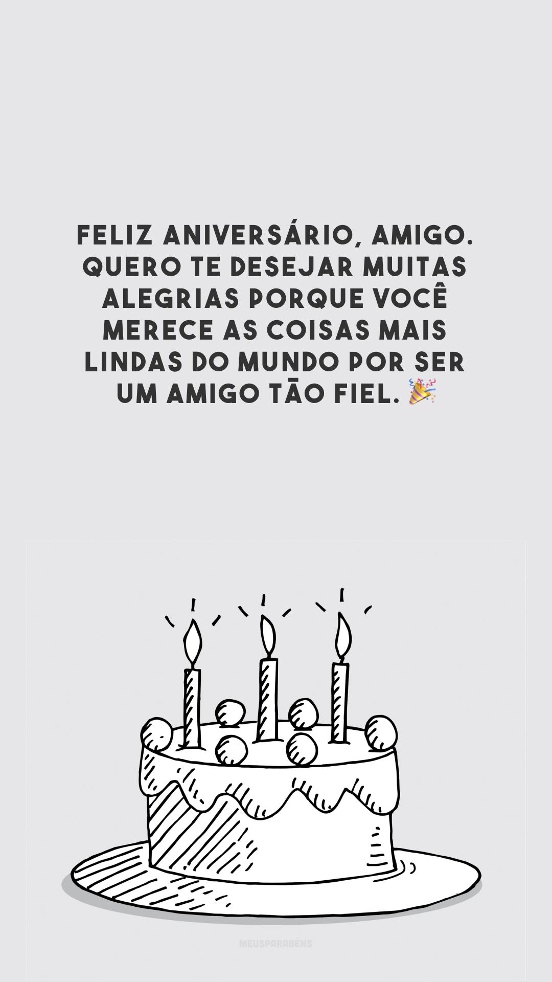Feliz aniversário, amigo. Quero te desejar muitas alegrias porque você merece as coisas mais lindas do mundo por ser um amigo tão fiel. 🎉