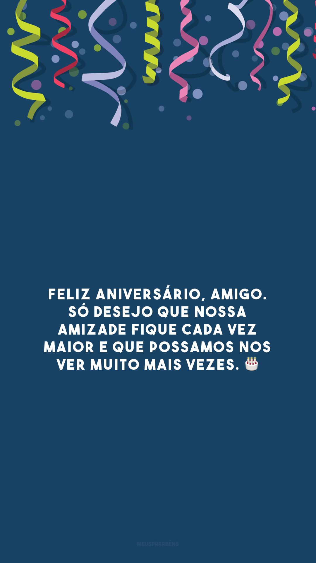 Feliz aniversário, amigo. Só desejo que nossa amizade fique cada vez maior e que possamos nos ver muito mais vezes. 🎂