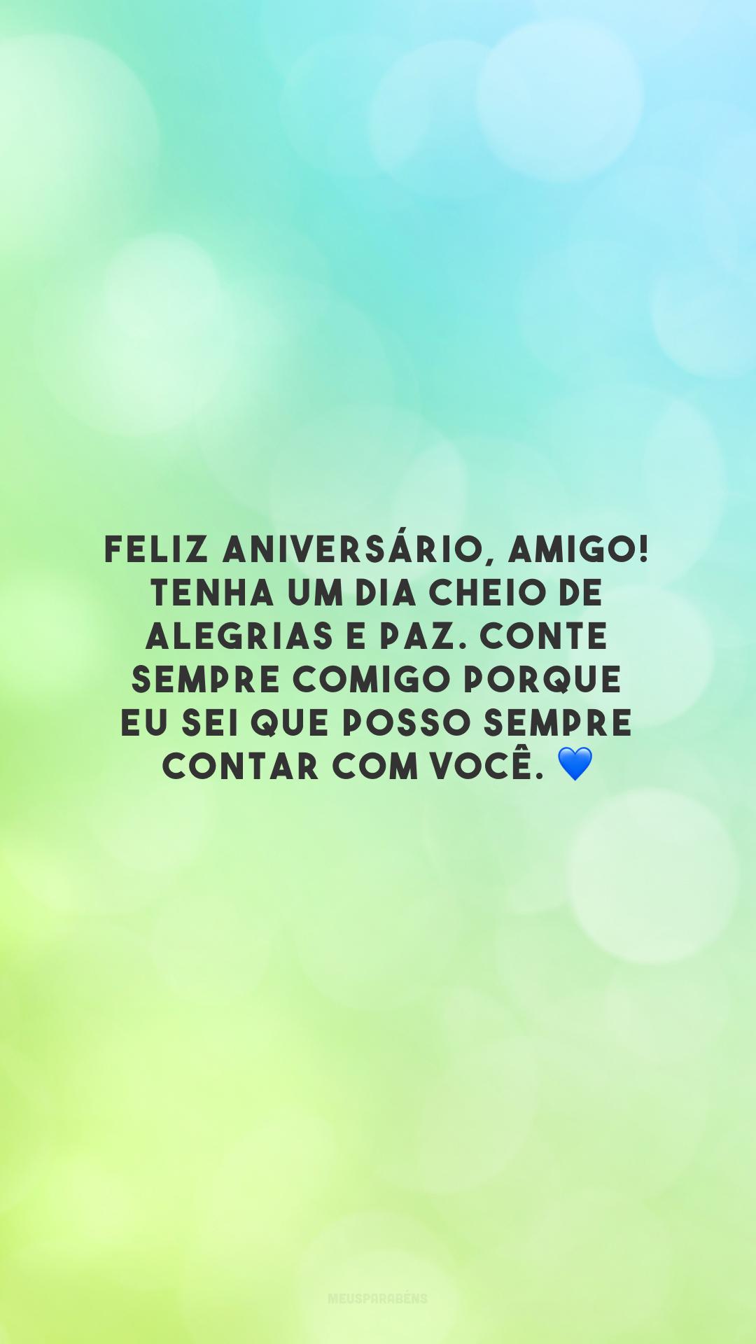 Feliz aniversário, amigo! Tenha um dia cheio de alegrias e paz. Conte sempre comigo porque eu sei que posso sempre contar com você. 💙