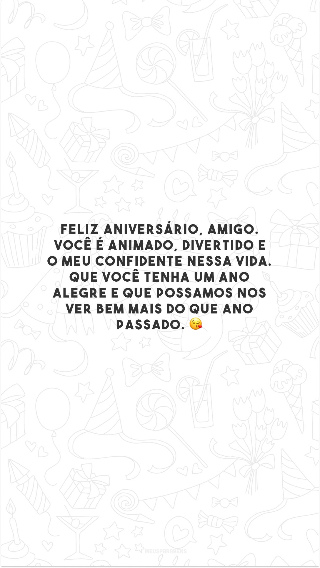 Feliz aniversário, amigo. Você é animado, divertido e o meu confidente nessa vida. Que você tenha um ano alegre e que possamos nos ver bem mais do que ano passado. 😘