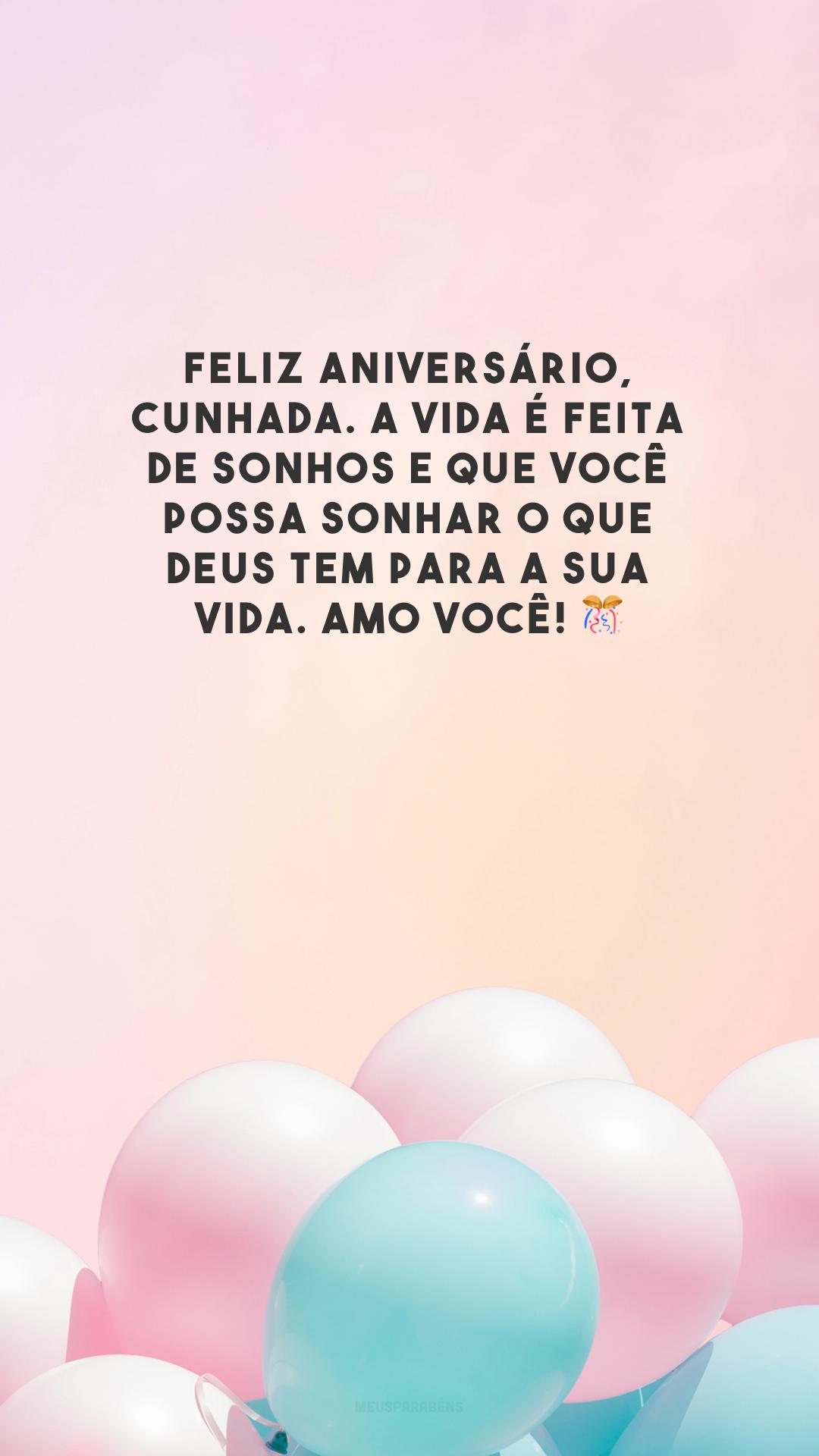 Feliz aniversário, cunhada. A vida é feita de sonhos e que você possa sonhar o que Deus tem para a sua vida. Amo você! 🎊