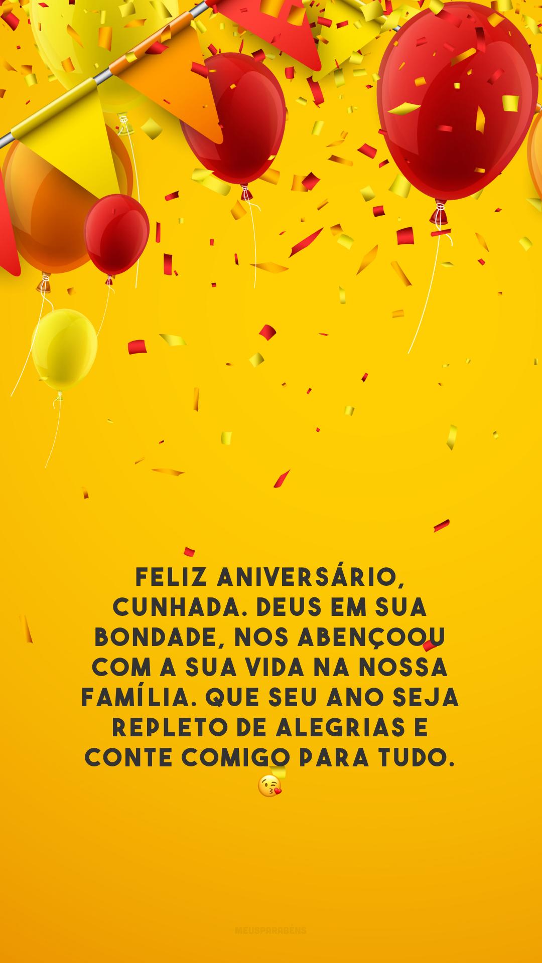 Feliz aniversário, cunhada. Deus em sua bondade, nos abençoou com a sua vida na nossa família. Que seu ano seja repleto de alegrias e conte comigo para tudo. 😘