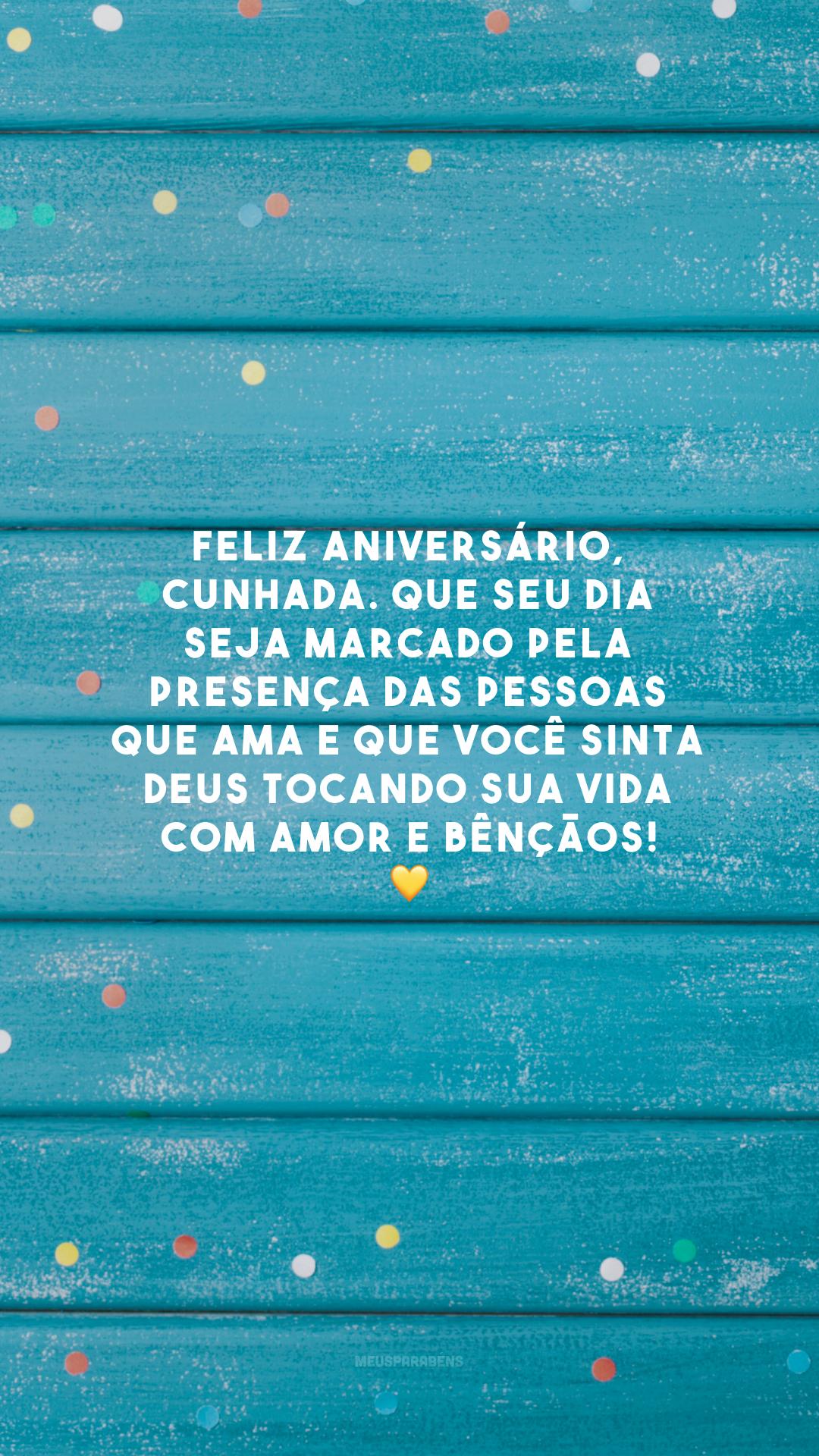 Feliz aniversário, cunhada. Que seu dia seja marcado pela presença das pessoas que ama e que você sinta Deus tocando sua vida com amor e bênçãos! 💛