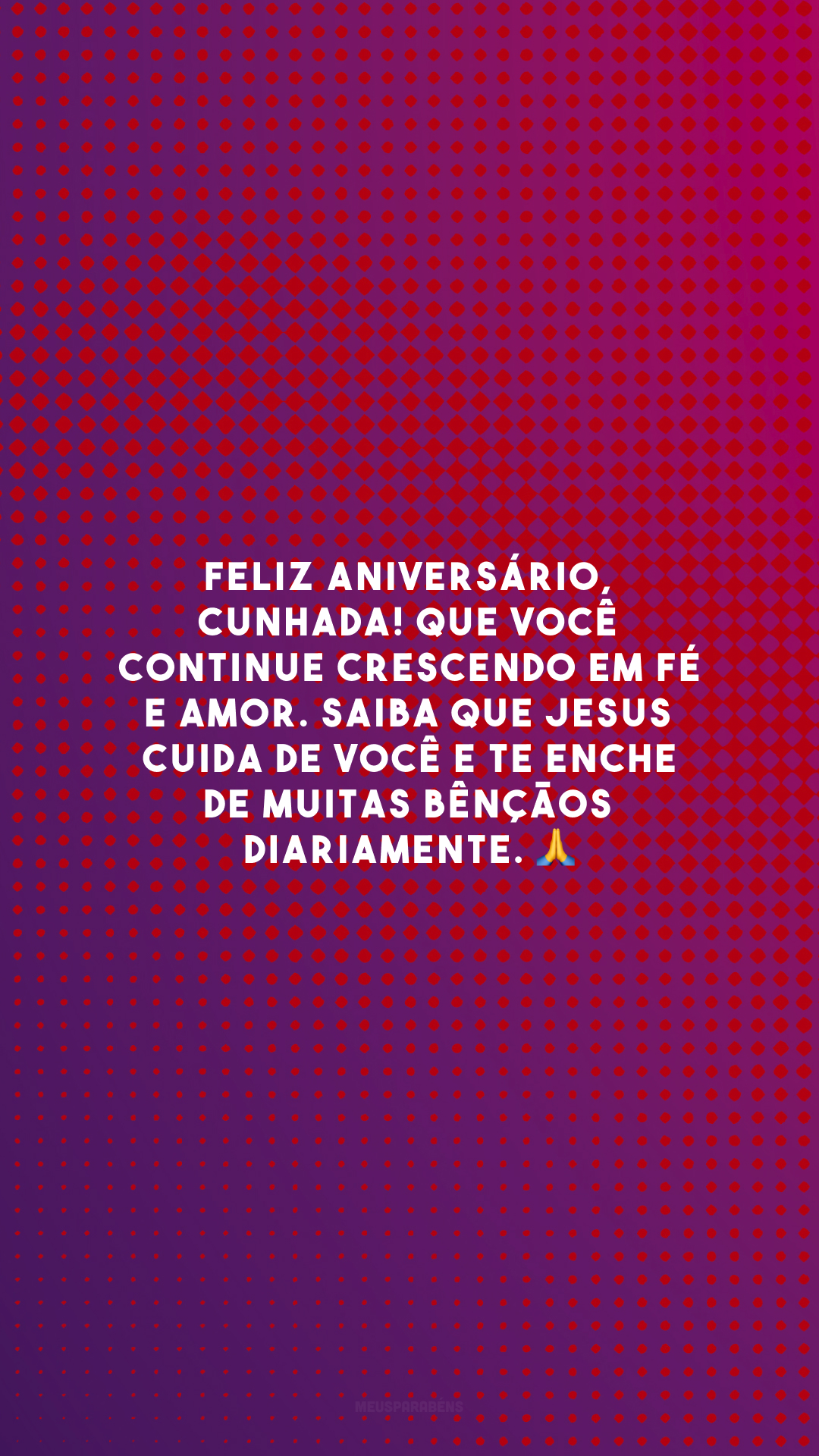 Feliz aniversário, cunhada! Que você continue crescendo em fé e amor. Saiba que Jesus cuida de você e te enche de muitas bênçãos diariamente. 🙏