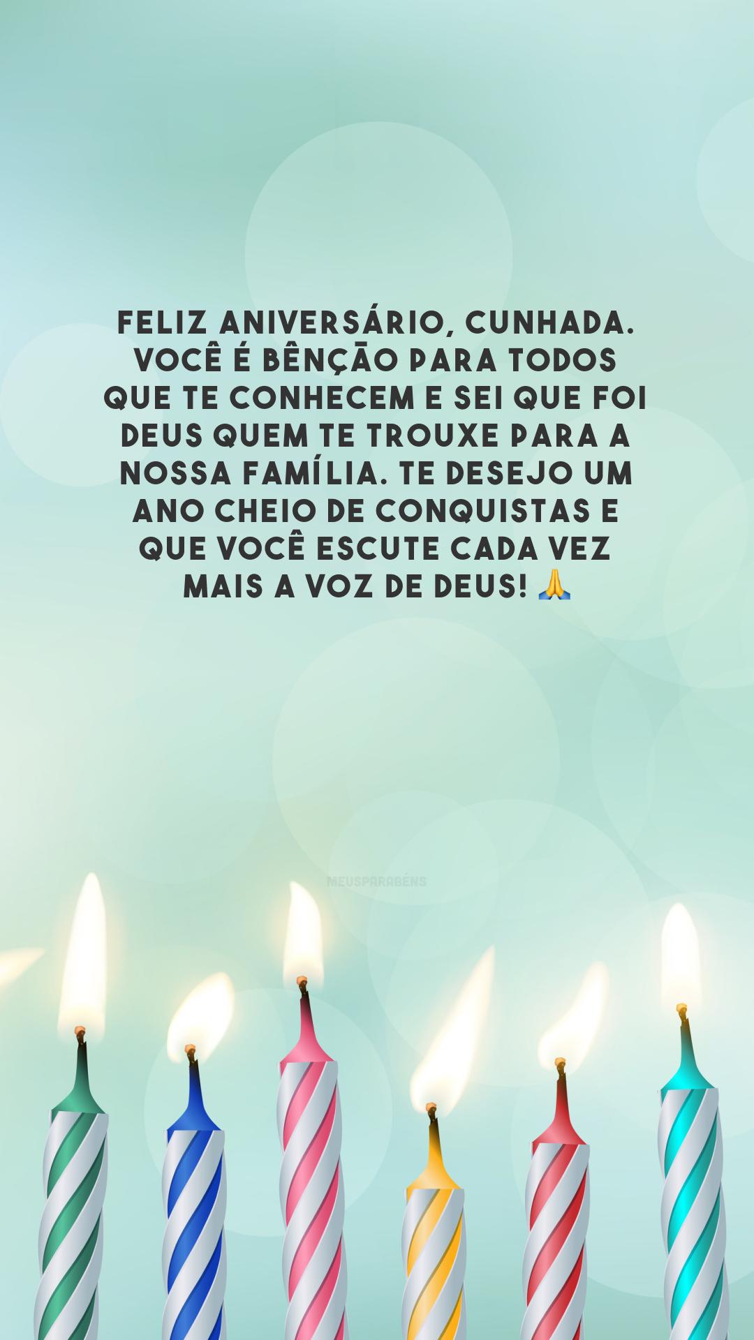 Feliz aniversário, cunhada. Você é bênção para todos que te conhecem e sei que foi Deus quem te trouxe para a nossa família. Te desejo um ano cheio de conquistas e que você escute cada vez mais a voz de Deus! 🙏