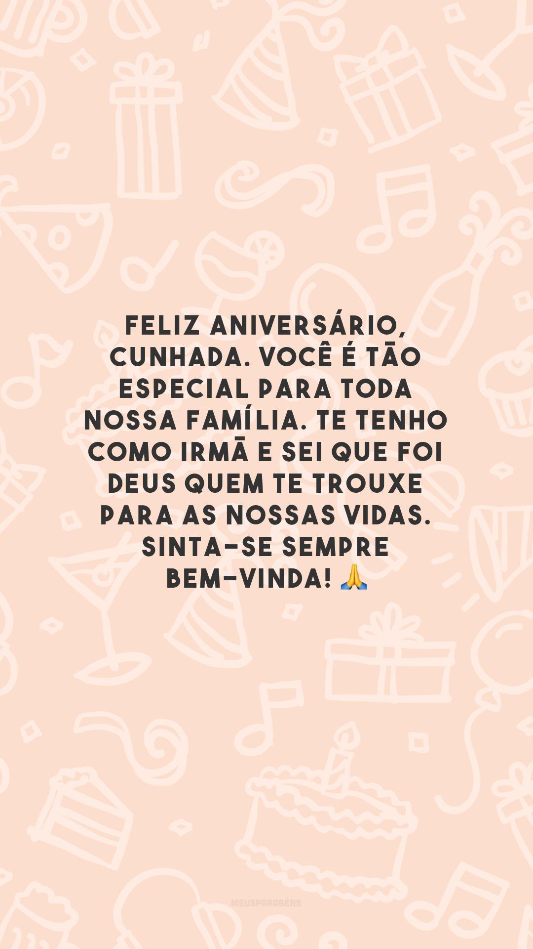 Feliz aniversário, cunhada. Você é tão especial para toda nossa família. Te tenho como irmã e sei que foi Deus quem te trouxe para as nossas vidas. Sinta-se sempre bem-vinda! 🙏