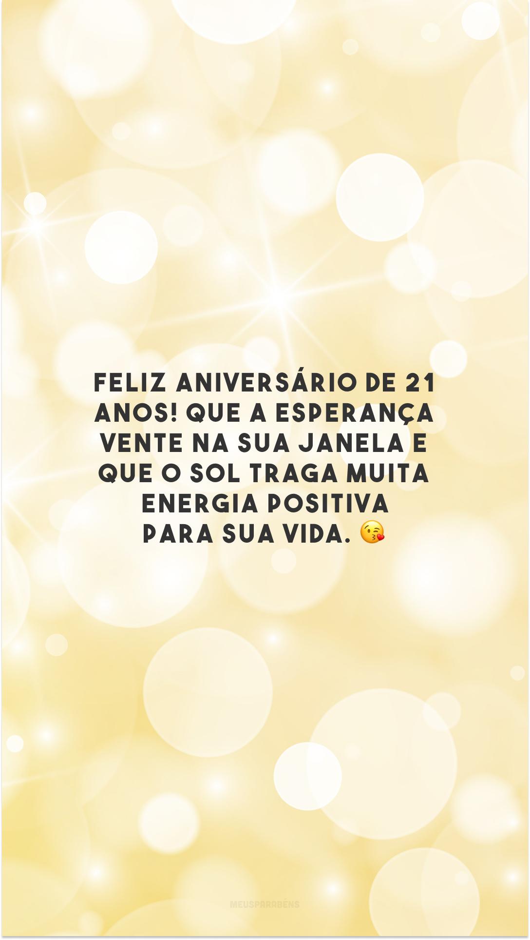 Feliz aniversário de 21 anos! Que a esperança vente na sua janela e que o sol traga muita energia positiva para sua vida. 😘