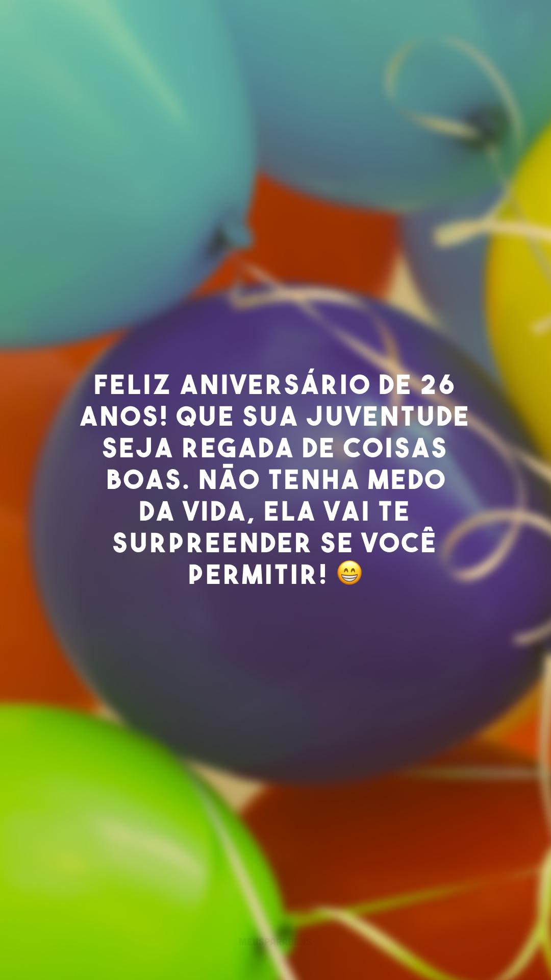 Feliz aniversário de 26 anos! Que sua juventude seja regada de coisas boas. Não tenha medo da vida, ela vai te surpreender se você permitir! 😁