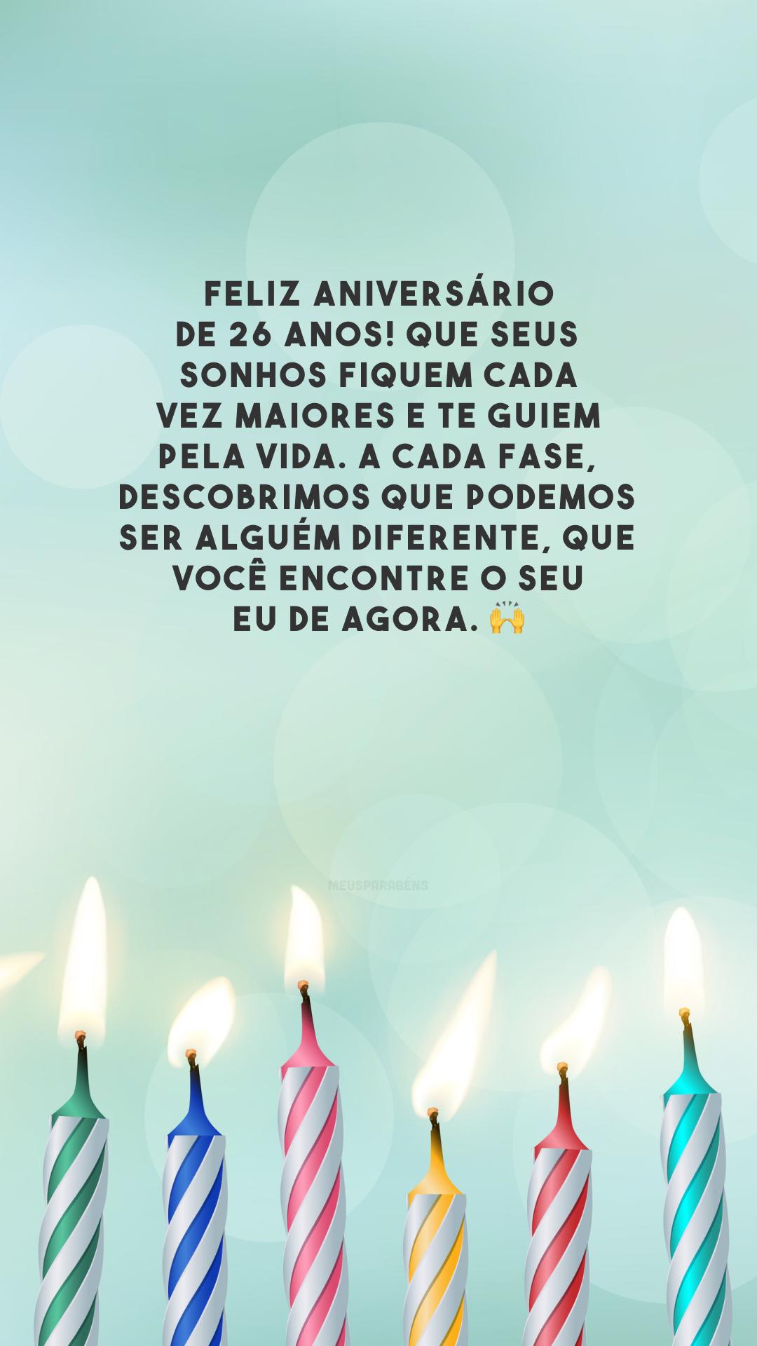 Feliz aniversário de 26 anos! Que seus sonhos fiquem cada vez maiores e te guiem pela vida. A cada fase, descobrimos que podemos ser alguém diferente, que você encontre o seu eu de agora. 🙌