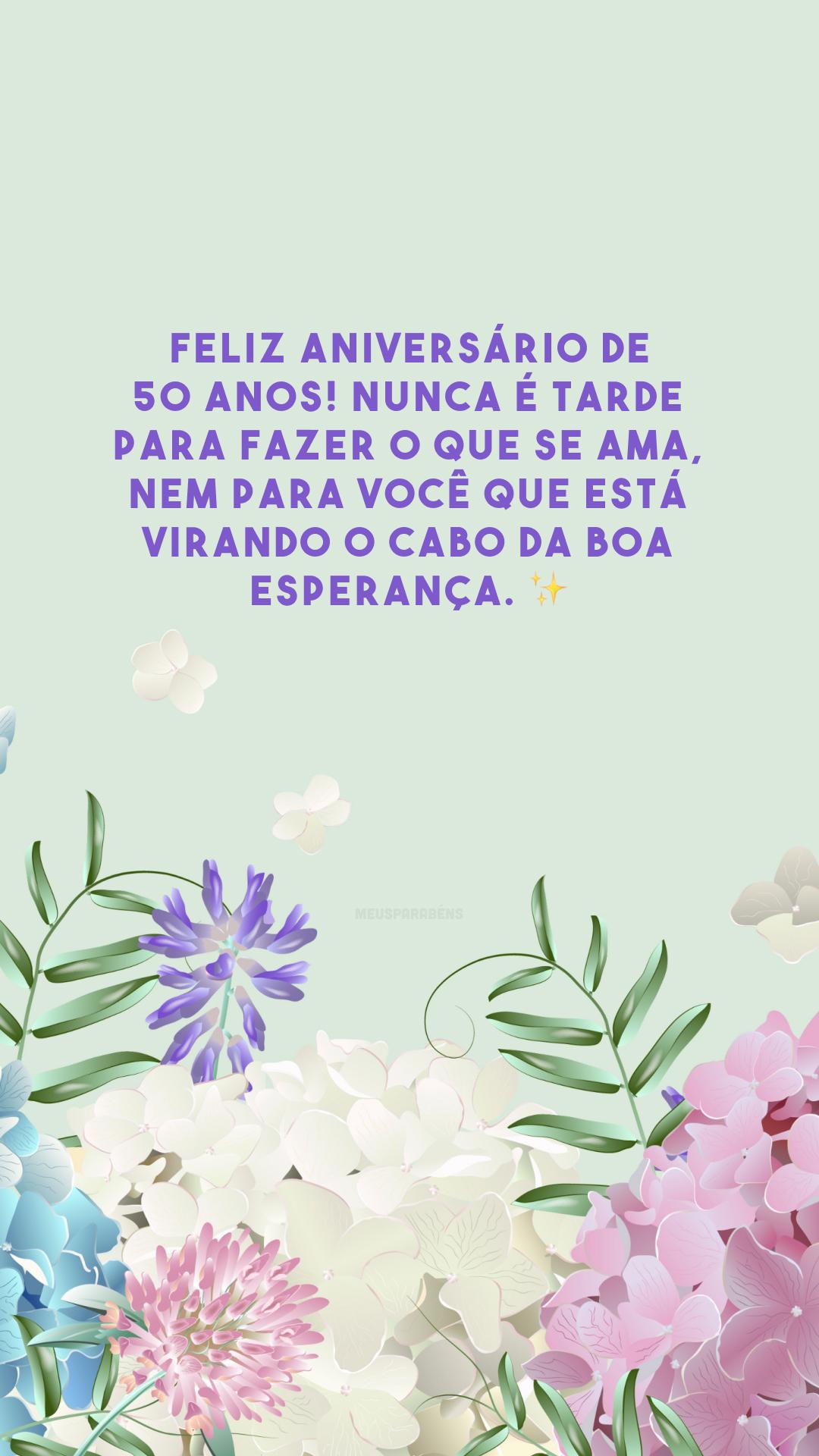 Feliz aniversário de 50 anos! Nunca é tarde para fazer o que se ama, nem para você que está virando o cabo da boa esperança. ✨