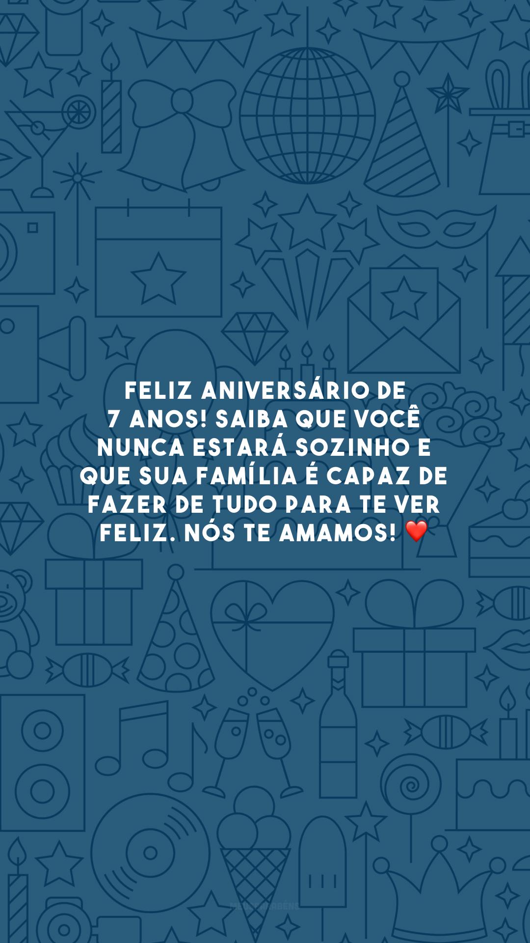Feliz aniversário de 7 anos! Saiba que você nunca estará sozinho e que sua família é capaz de fazer de tudo para te ver feliz. Nós te amamos! ❤️