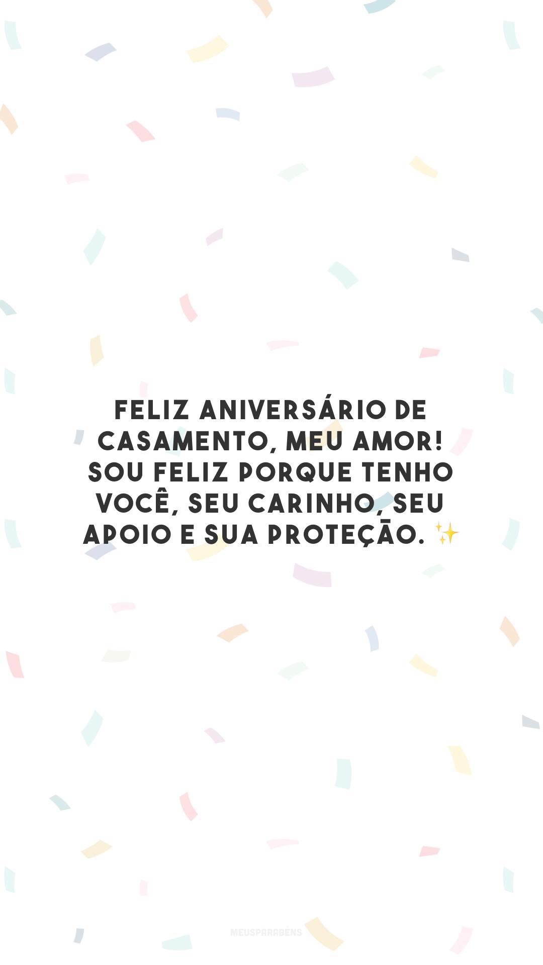 Feliz aniversário de casamento, meu amor! Sou feliz porque tenho você, seu carinho, seu apoio e sua proteção. ✨