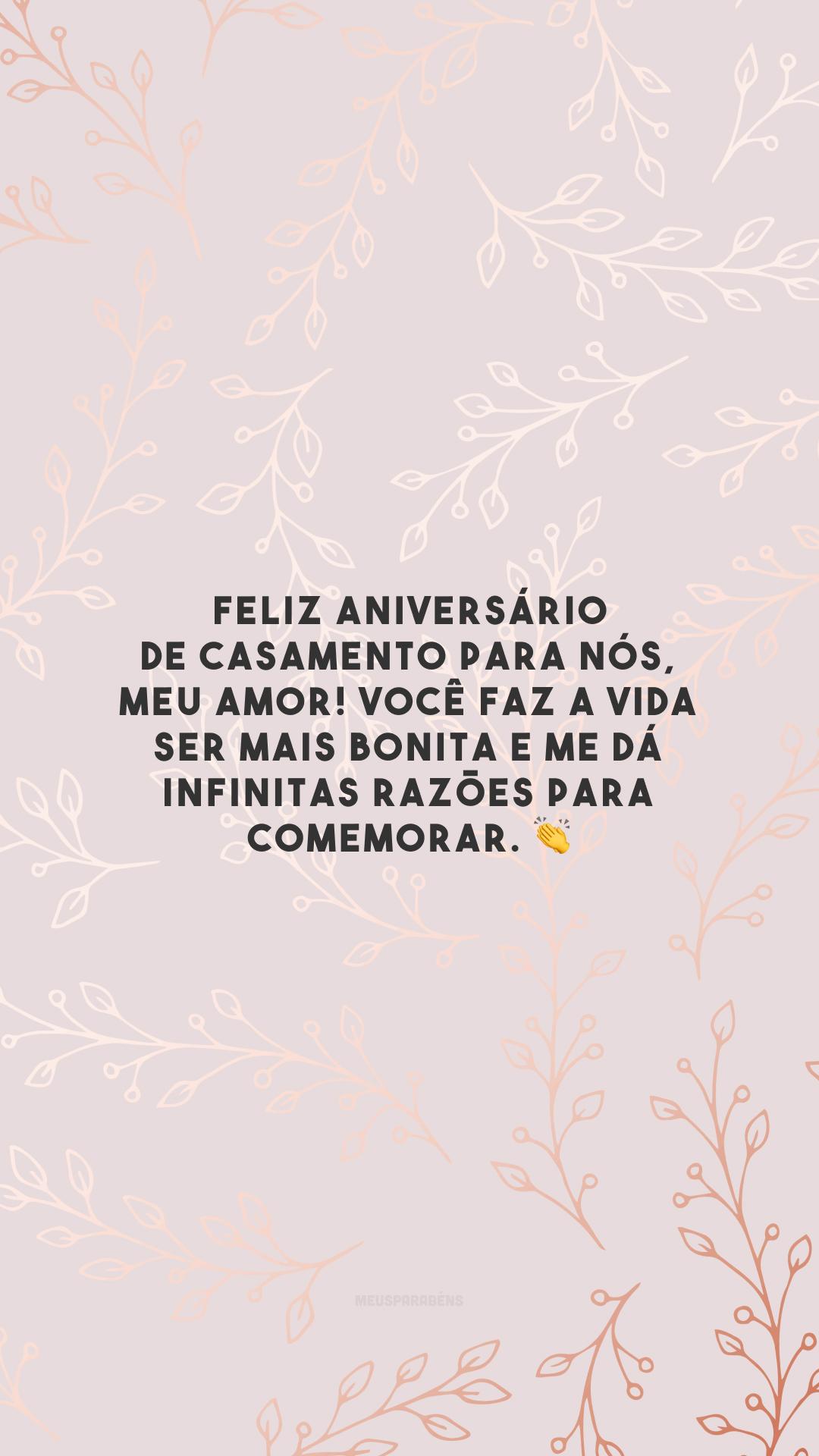 Feliz aniversário de casamento para nós, meu amor! Você faz a vida ser mais bonita e me dá infinitas razões para comemorar. 👏