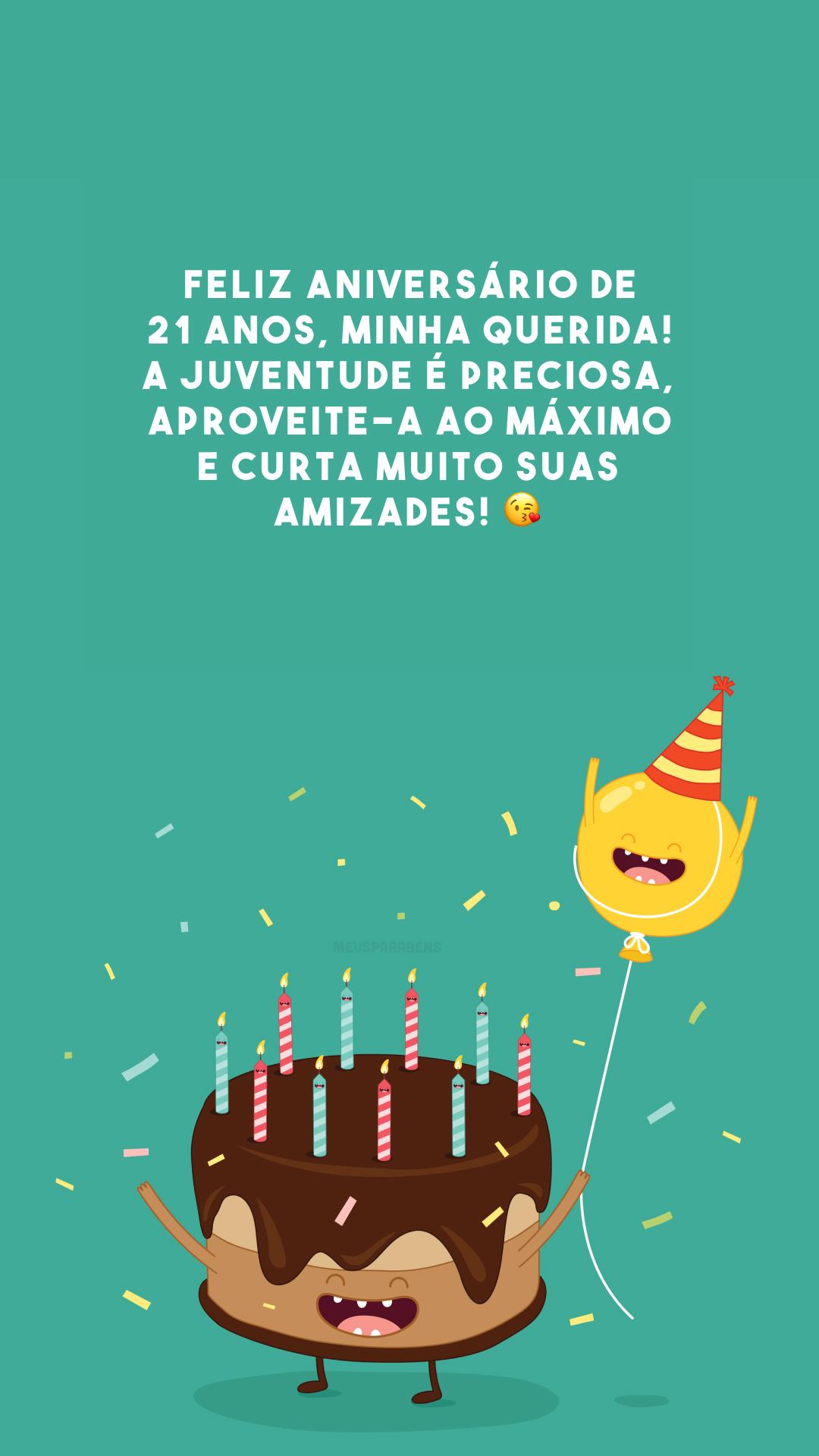 Feliz aniversário de 21 anos, minha querida! A juventude é preciosa, aproveite-a ao máximo e curta muito suas amizades! 😘