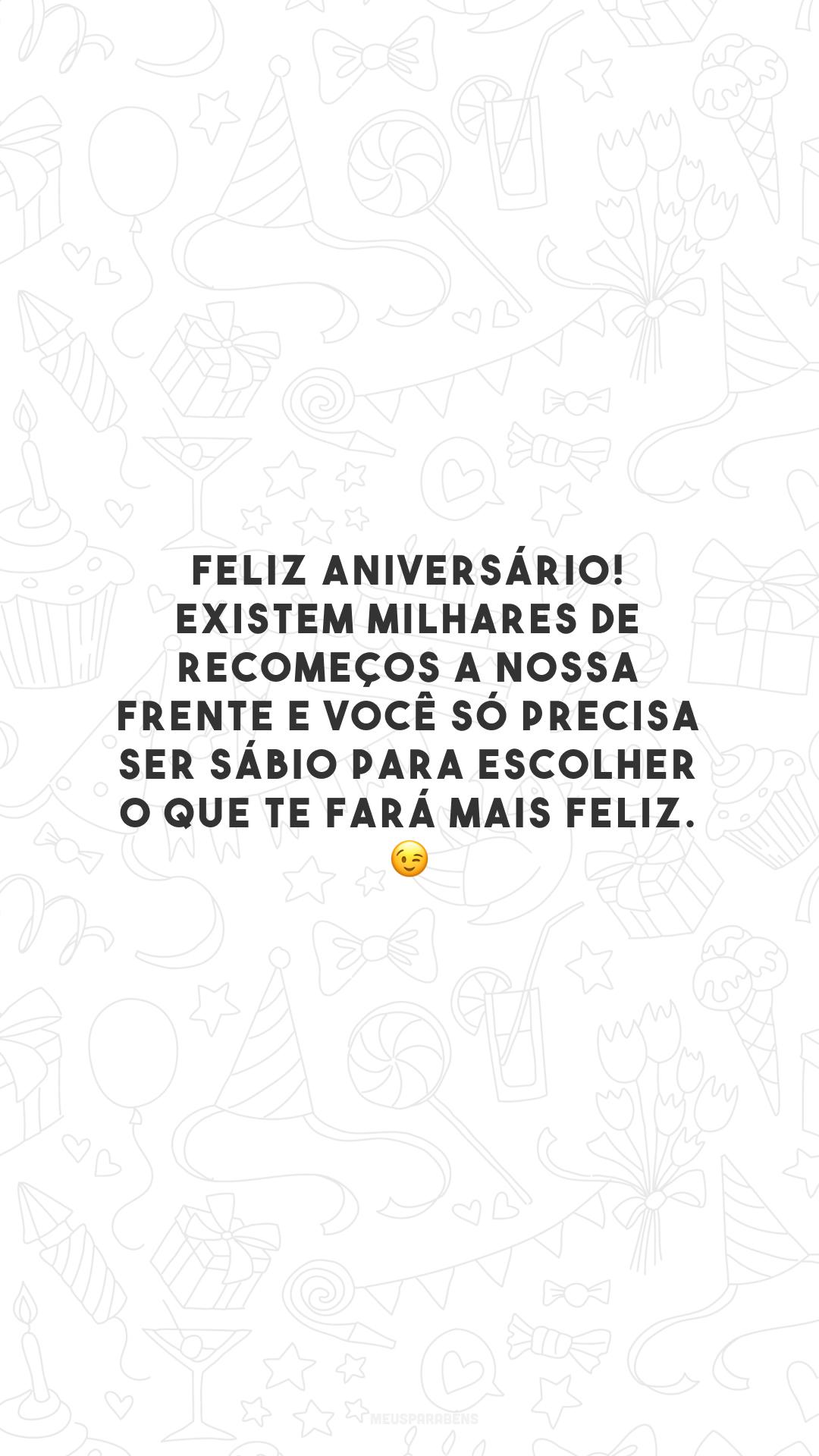 Feliz aniversário! Existem milhares de recomeços a nossa frente e você só precisa ser sábio para escolher o que te fará mais feliz. 😉
