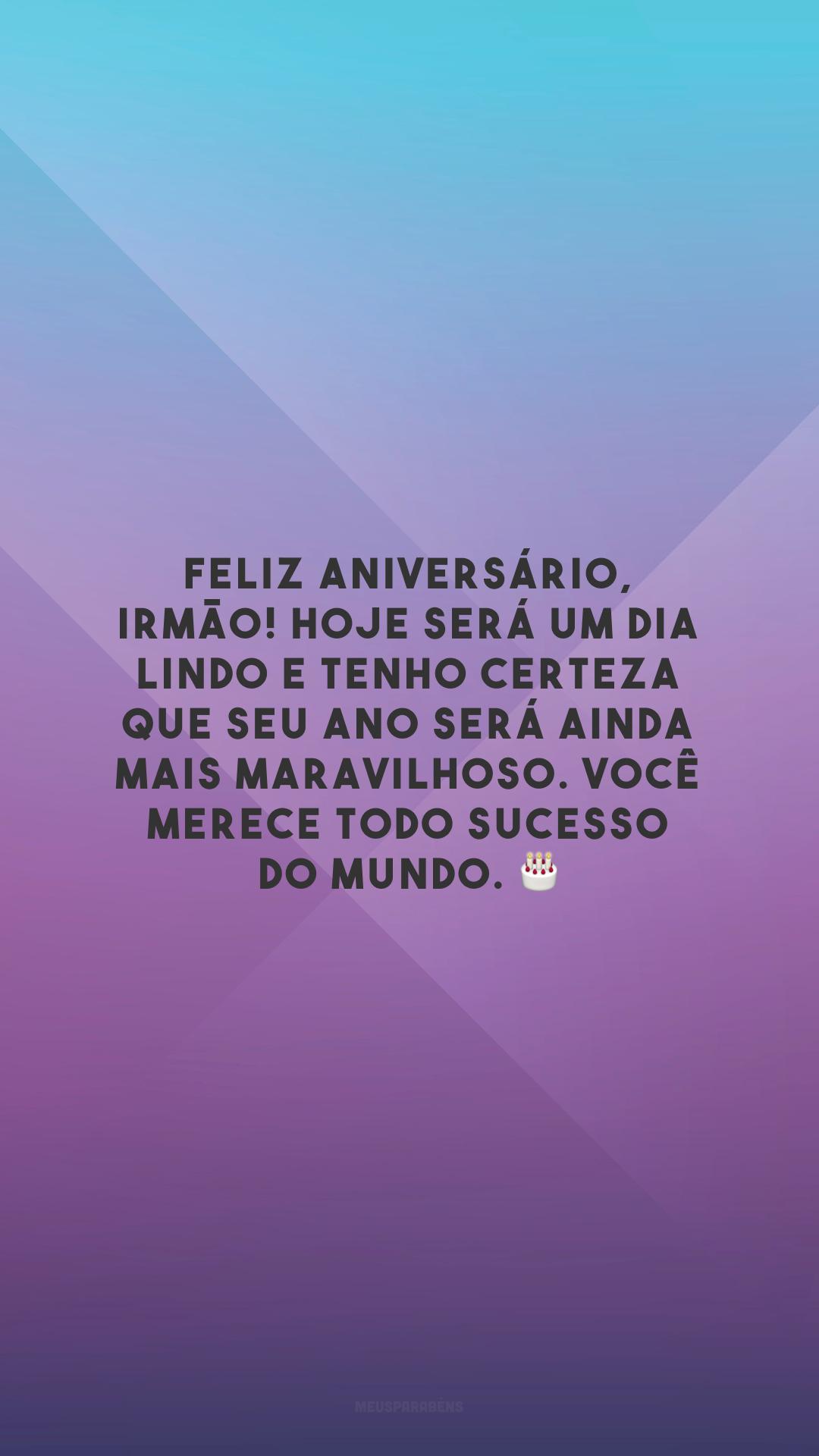 Feliz aniversário, irmão! Hoje será um dia lindo e tenho certeza que seu ano será ainda mais maravilhoso. Você merece todo sucesso do mundo. 🎂
